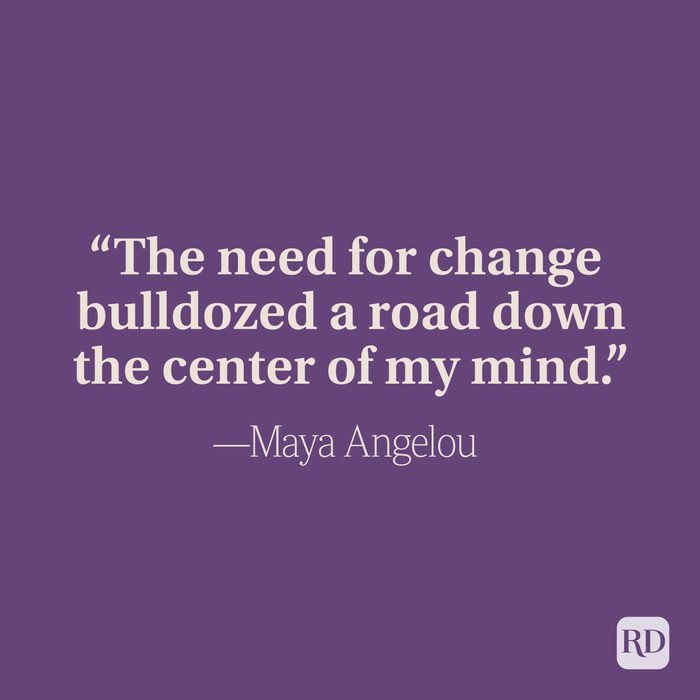 """""""The need for change bulldozed a road down the center of my mind."""" -Maya Angelou"""