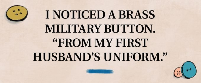 """pull quote text: I noticed a brass military button. """"From my first husband's uniform."""""""