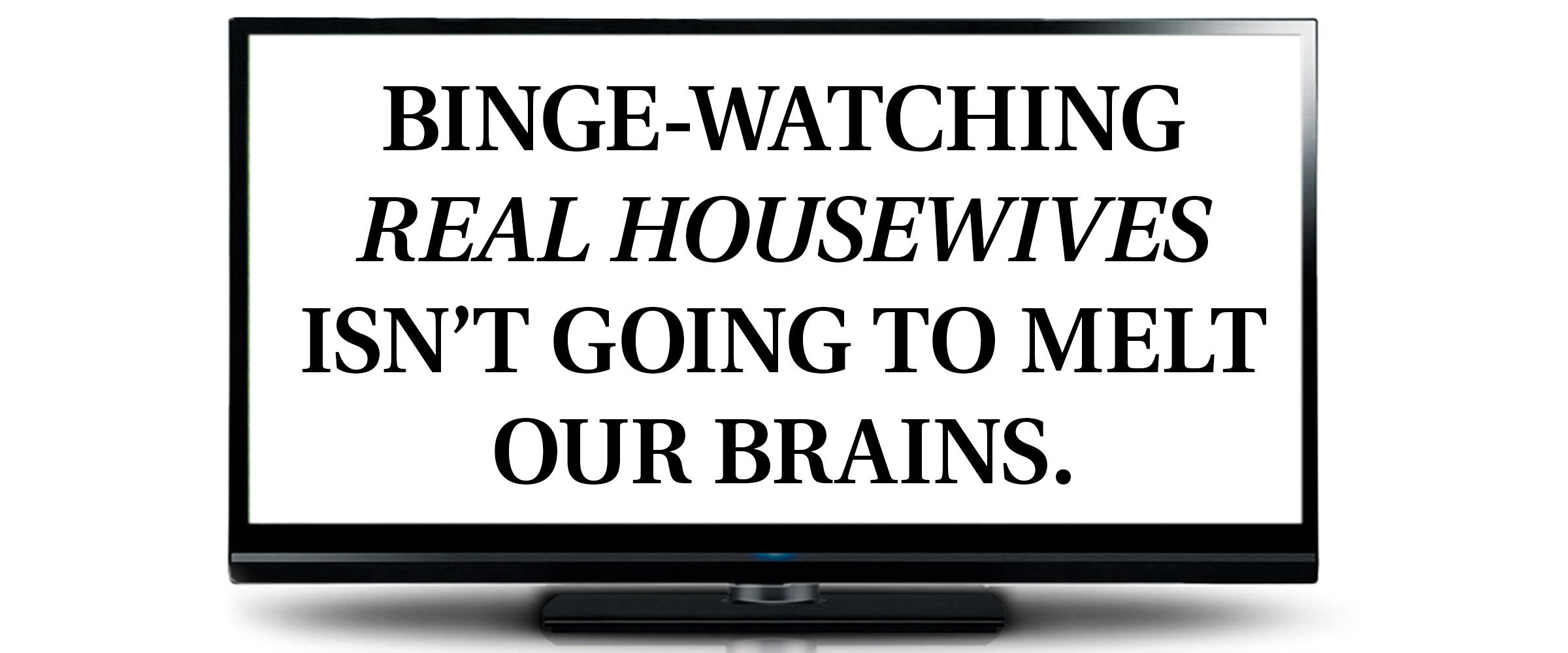 pull quote text inside tv screen frame. Binge-watching Real Housewives isn't going to melt our brains.