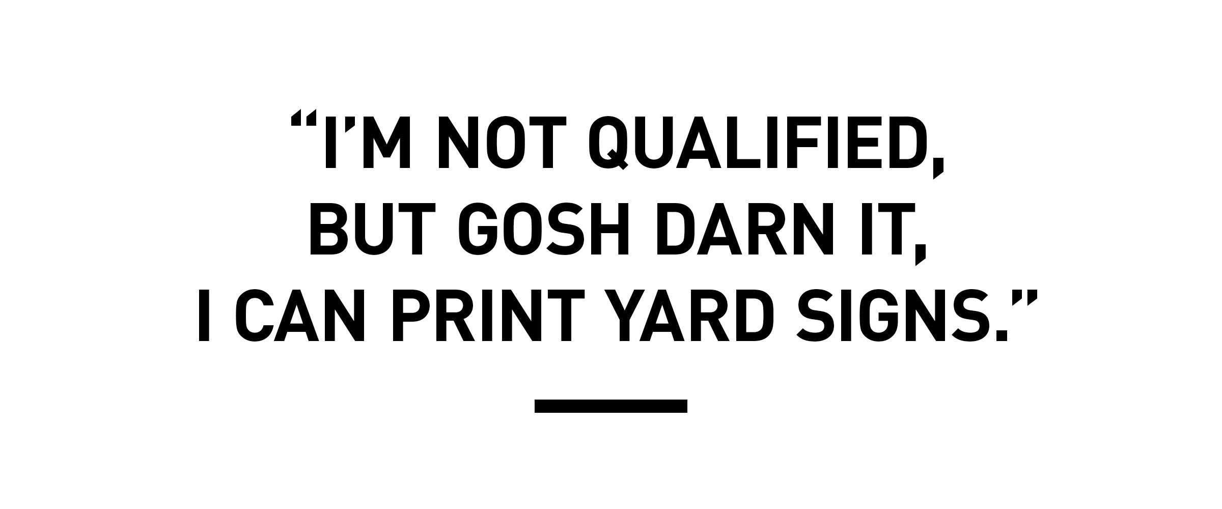 "pull quote text: ""I'm not qualified, but gosh darn it, I can print yard signs."""