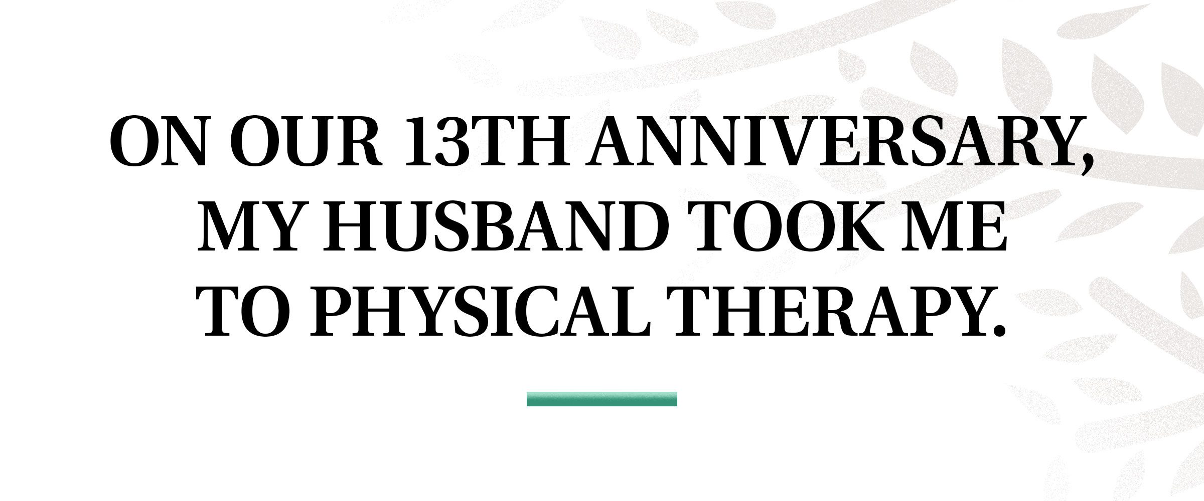 pull quote text: On our 13th anniversary, my husband took me to physical therapy.
