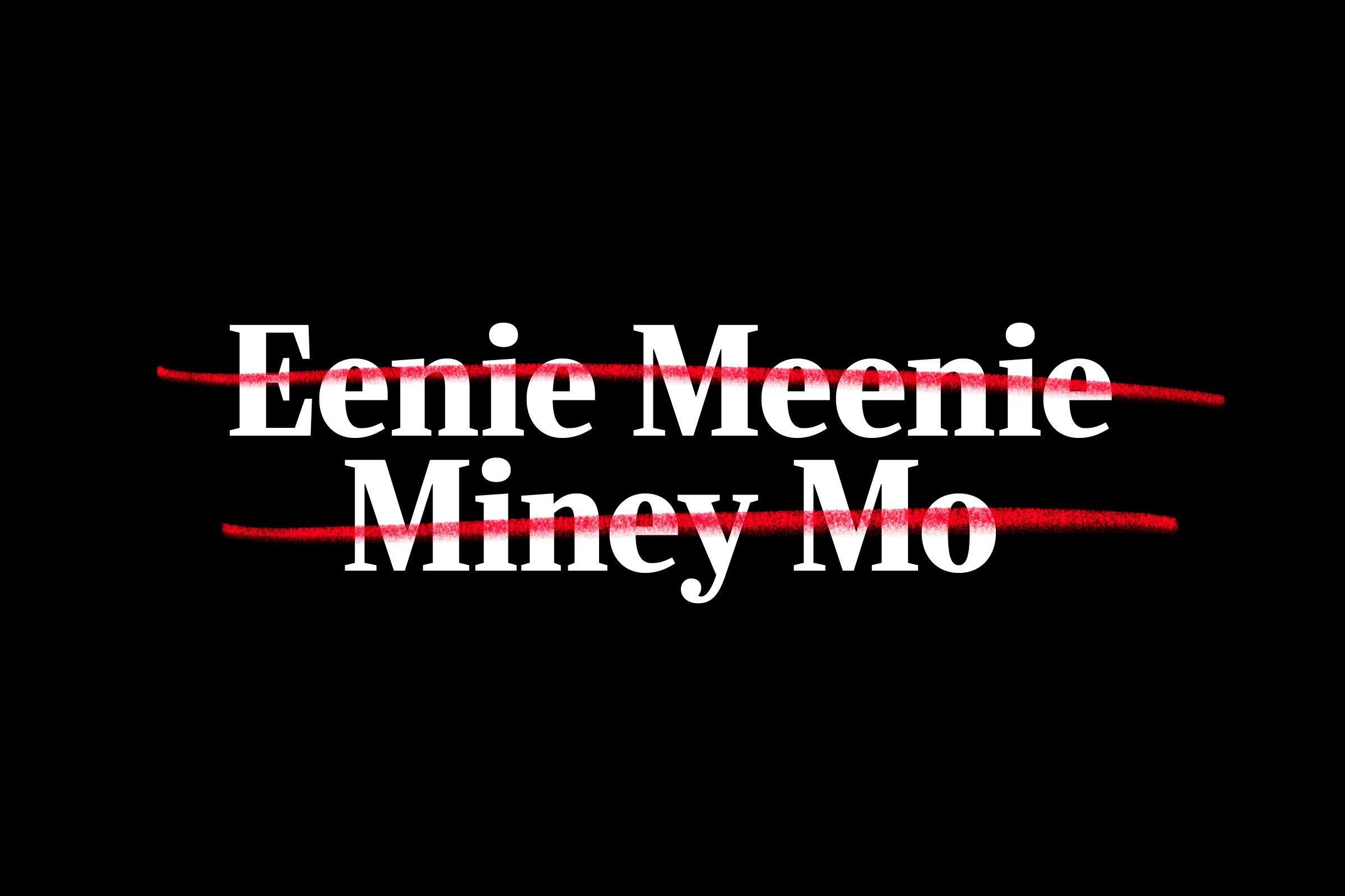 """""""eenie meenie miney mo"""" crossed out"""