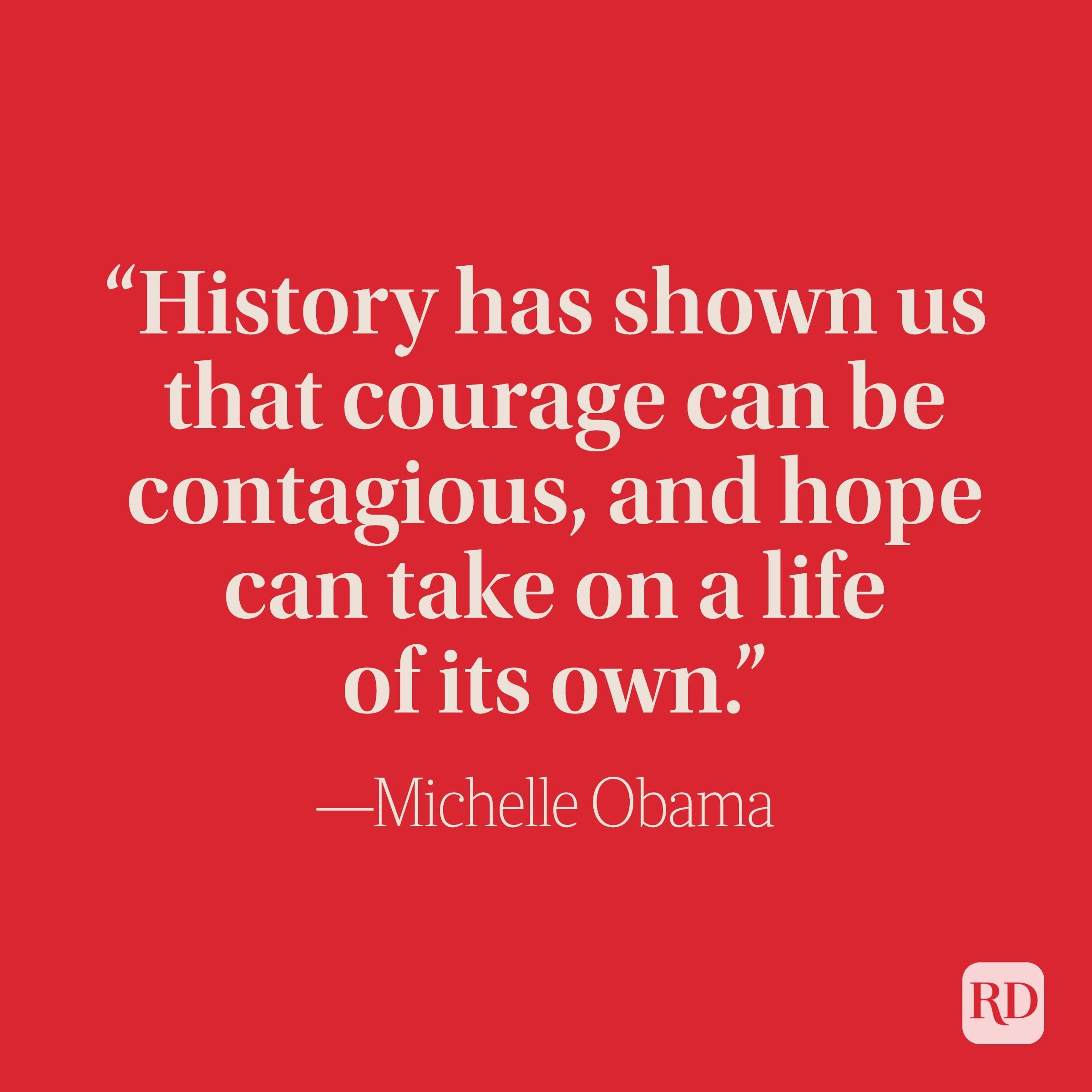 """""""History has shown us that courage can be contagious, and hope can take on a life of its own."""" –Michelle Obama"""
