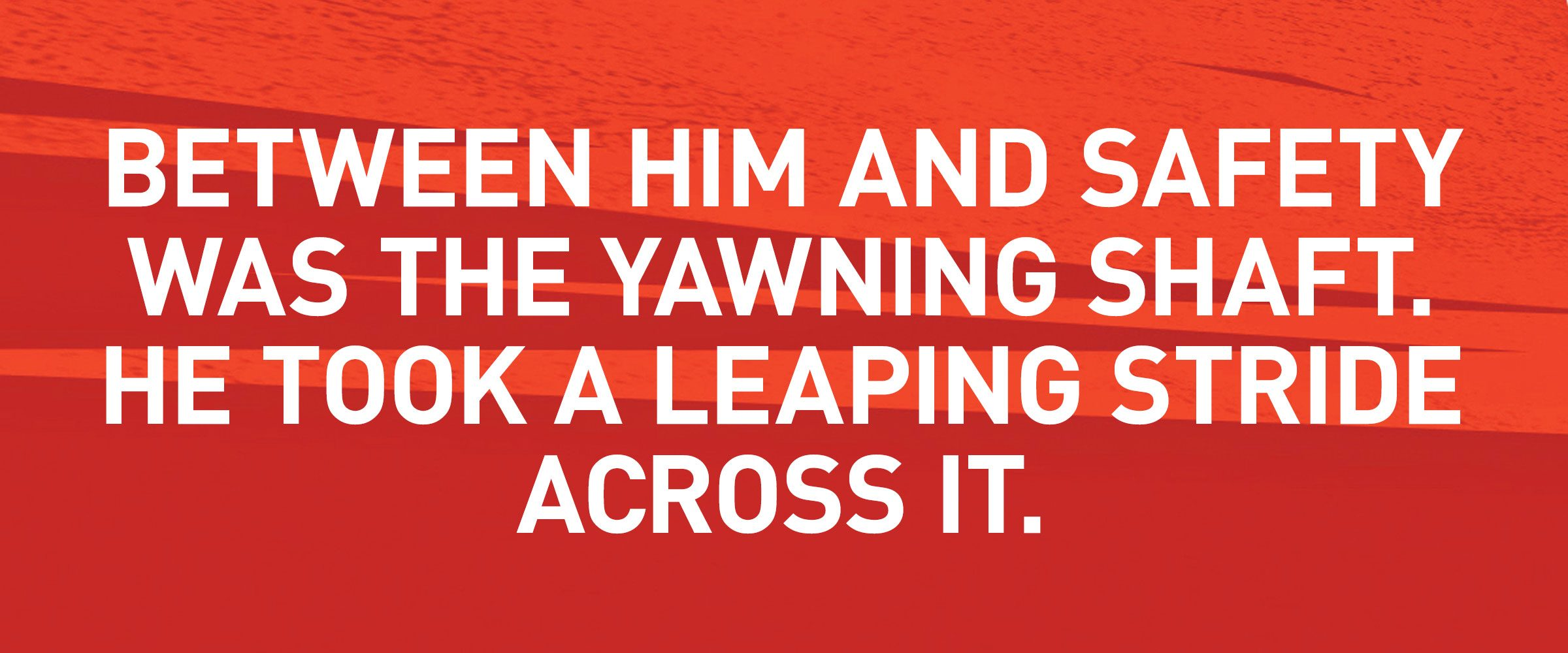 Text: BETWEEN HIM AND SAFETY WAS THE YAWNING SHAFT. HE TOOK A LEAPING STRIDE ACROSS IT.