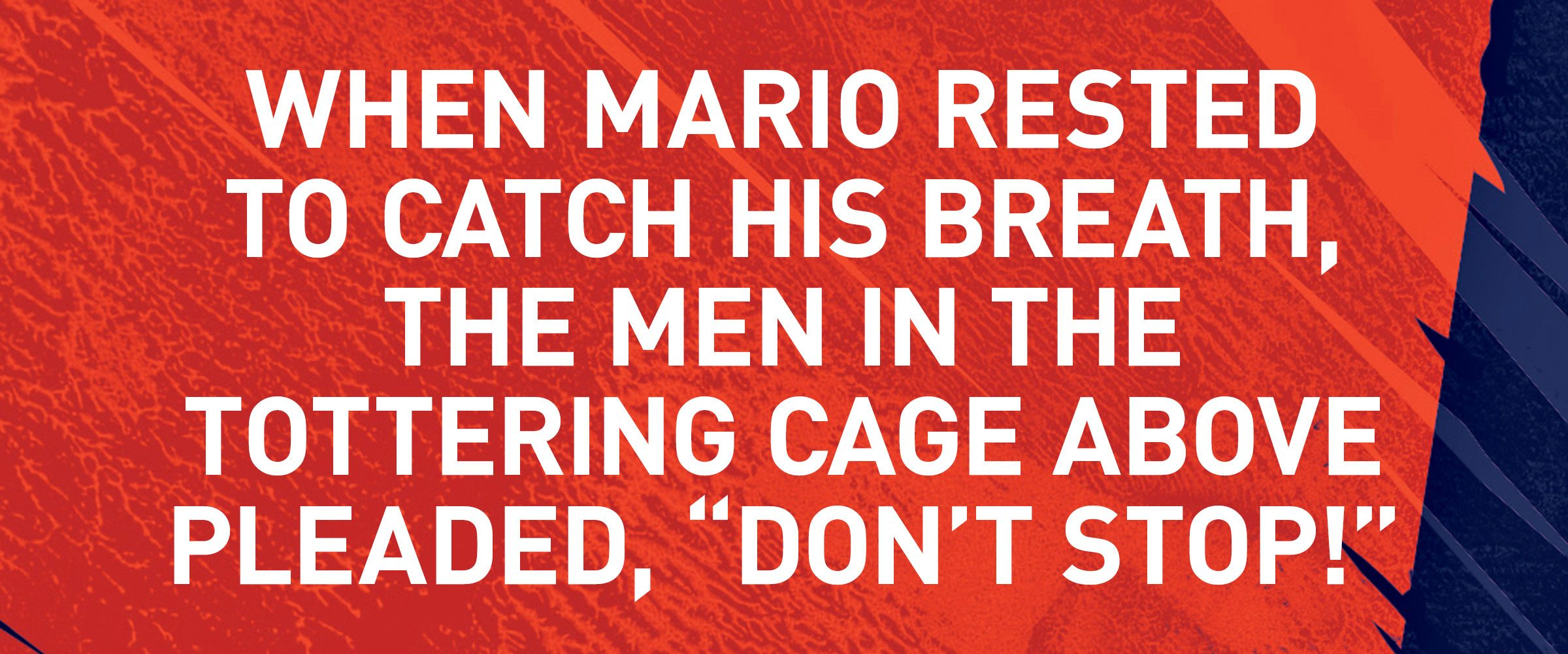 """Text: WHEN MARIO RESTED TO CATCH HIS BREATH, THE MEN IN THE TOTTERING CAGE ABOVE PLEADED, """"DON'T STOP!"""""""