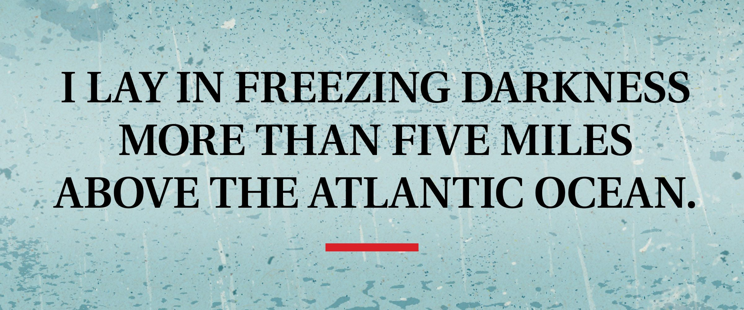 pull quote text: I lay in freezing darkness more than five miles above the Atlantic Ocean.