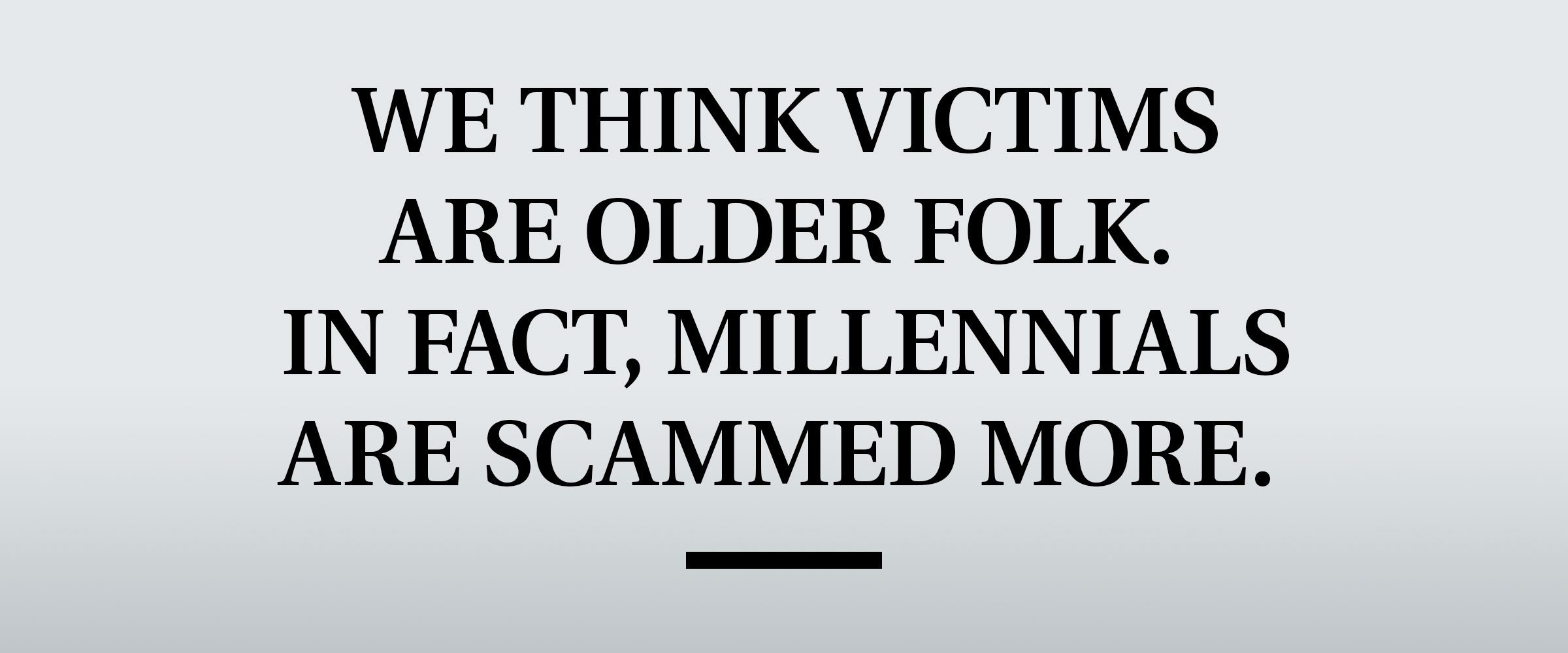 pull quote text: We think victims are older folk. In fact, Millennials are scammed more.