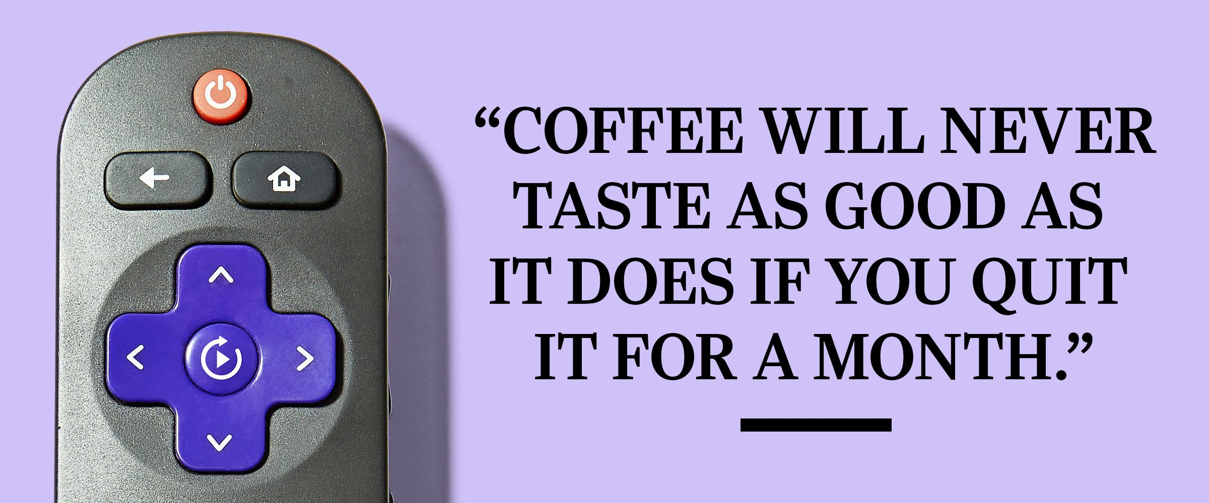 """Text: """"Coffe will never taste as good as it does if you quit it for a month."""""""