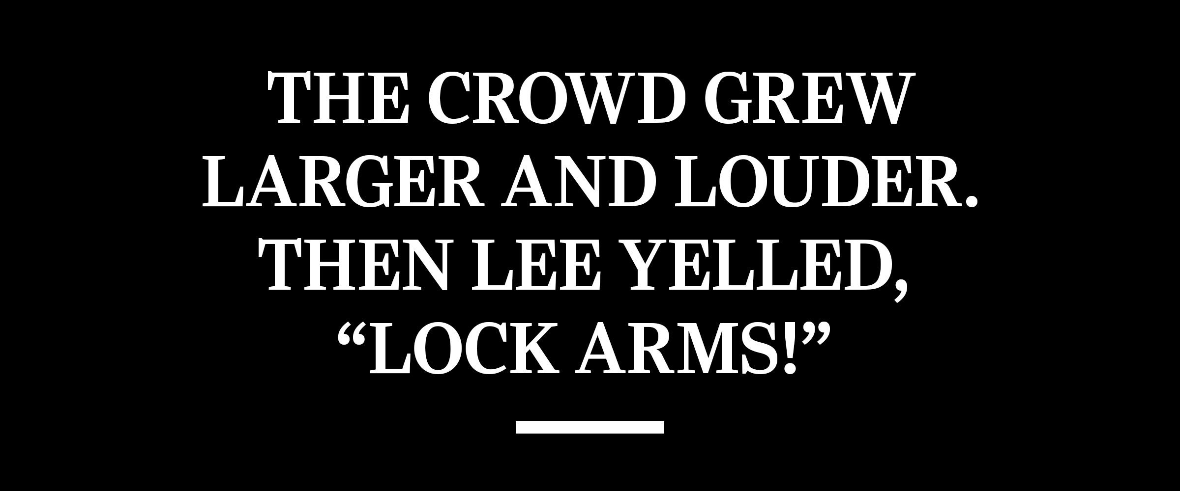 """text: The crowd grew larger and louder. Then Lee yelled, """"Lock arms!"""""""