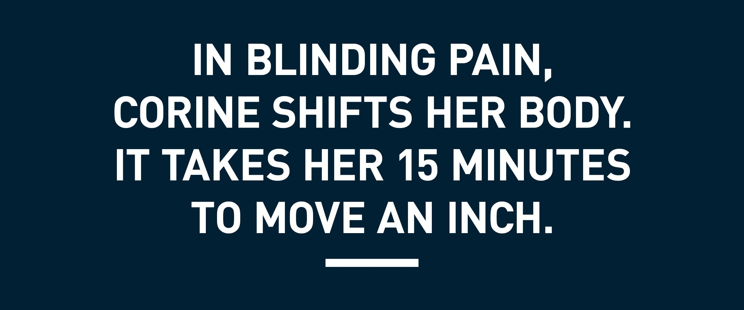 text: In blinding pain, Corine shifts her body. It takes her 15 minutes to move an inch.