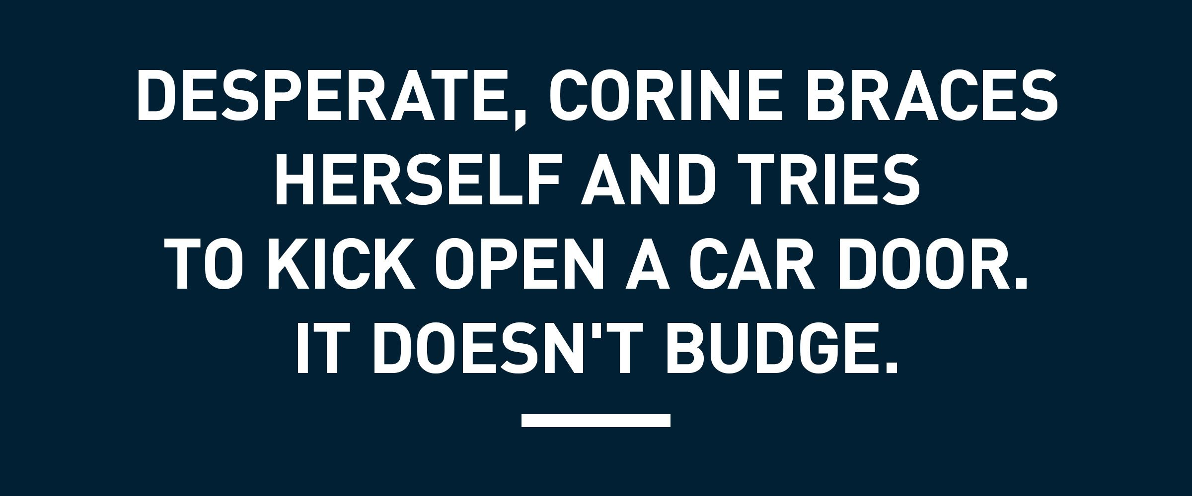 Text: Desperate, Corine braces herself and tries to kick open a car door. It doesn't budge.
