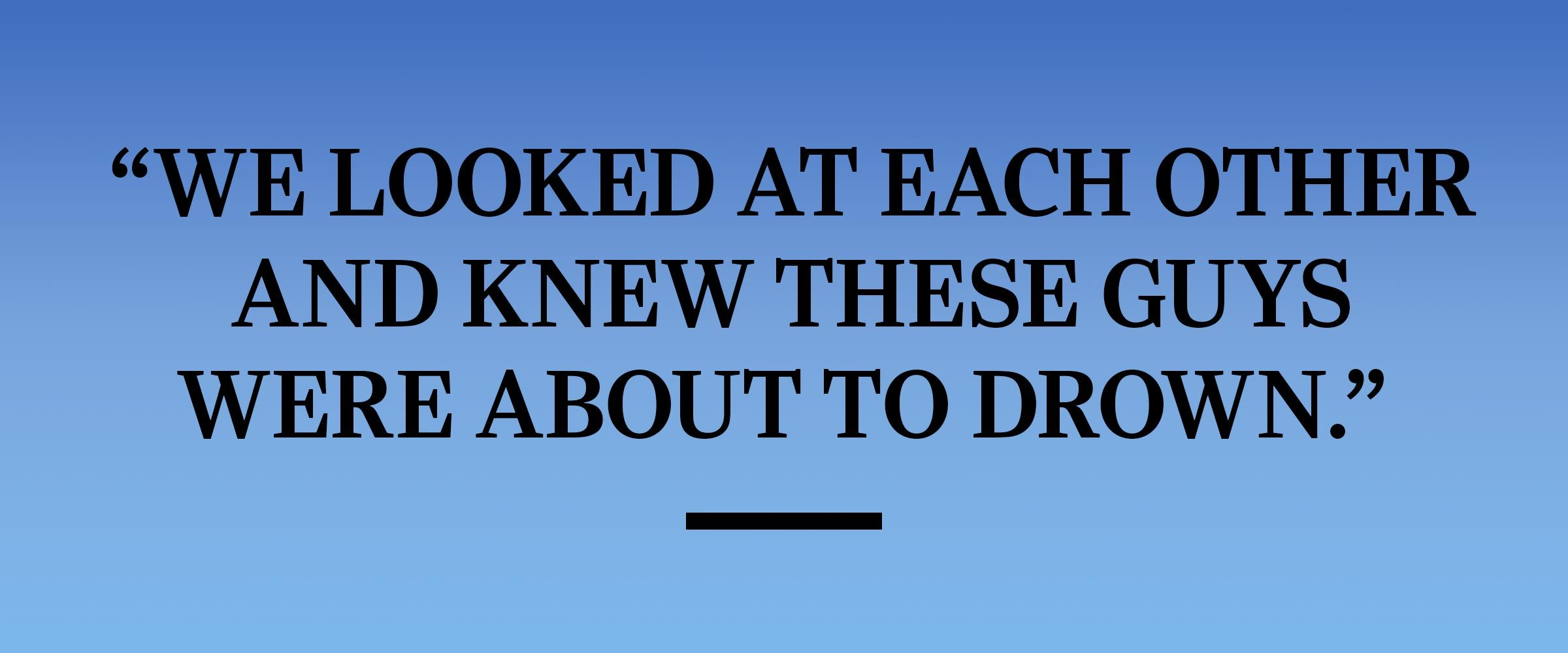"""text: """"We looked at each other and knew these guys were about to drown."""""""