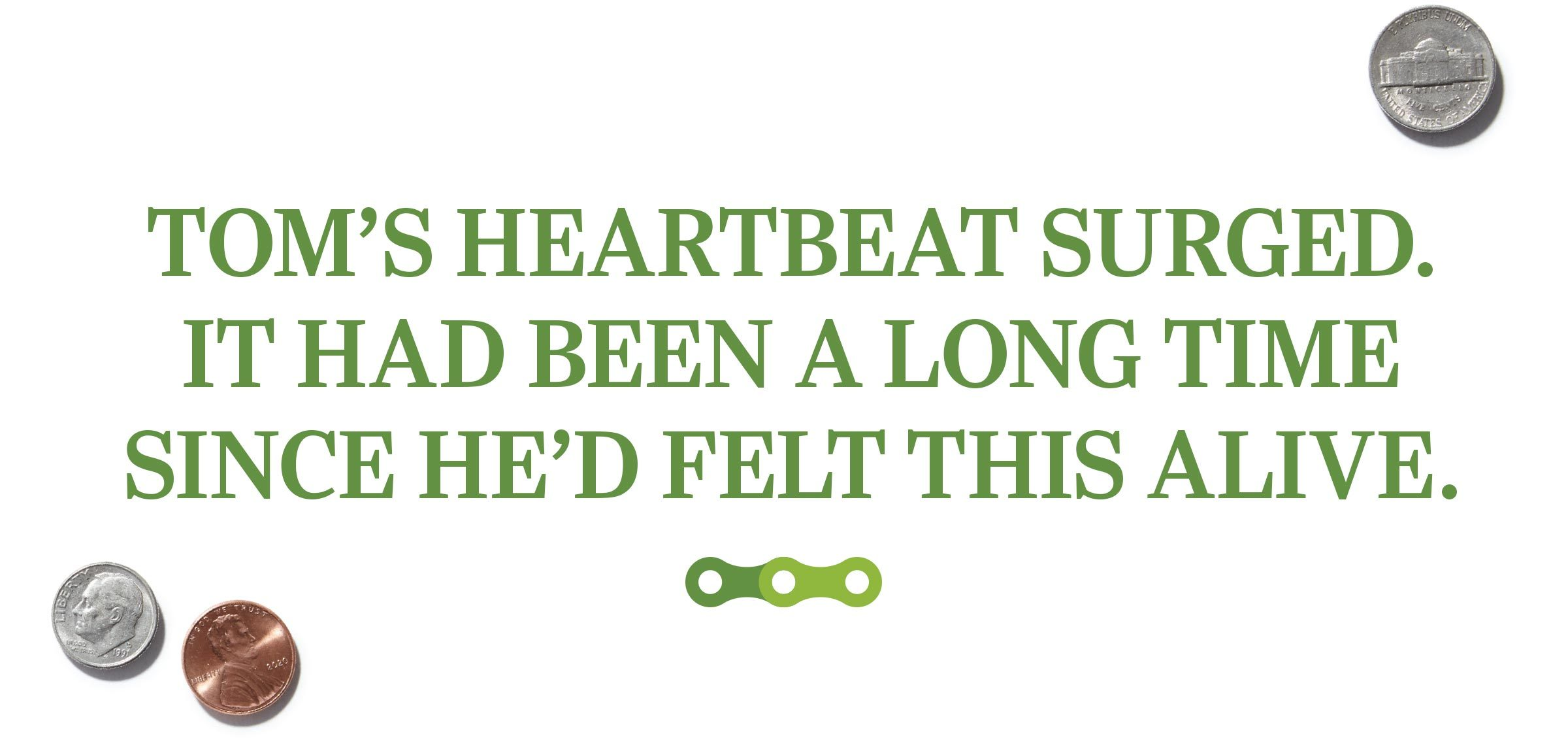 text: Tom's heartbeat surged. It had been a long time since he'd felt this alive.