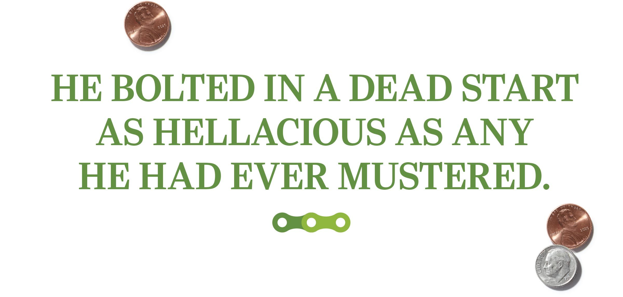 text: He bolted in a dead start as hellacious as any he had ever mustered.