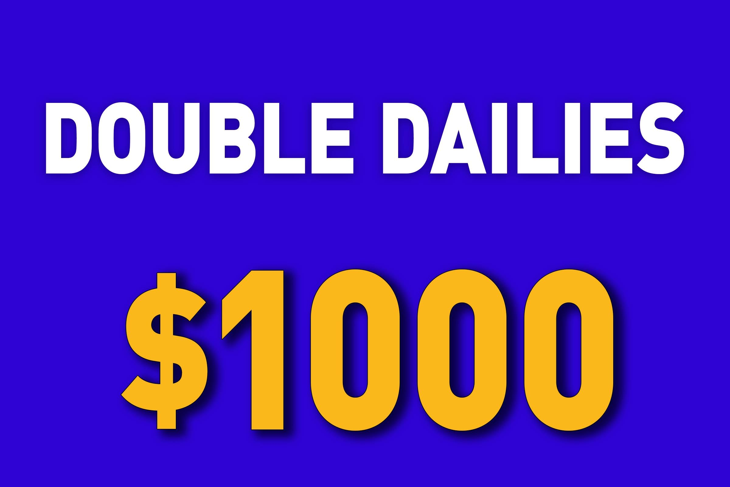 Double Dailies for $1000