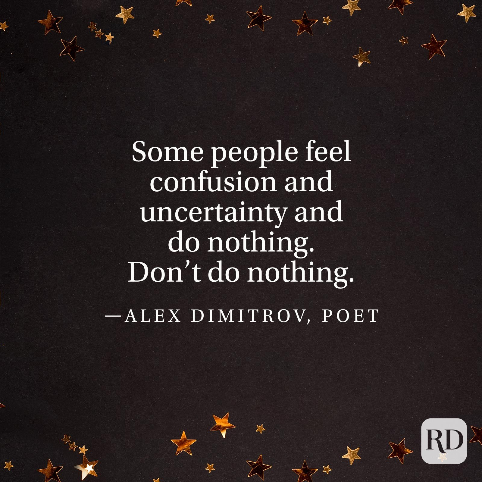 """Some people feel confusion and uncertainty and do nothing. Don't do nothing."" —Alex Dimitrov, poet."