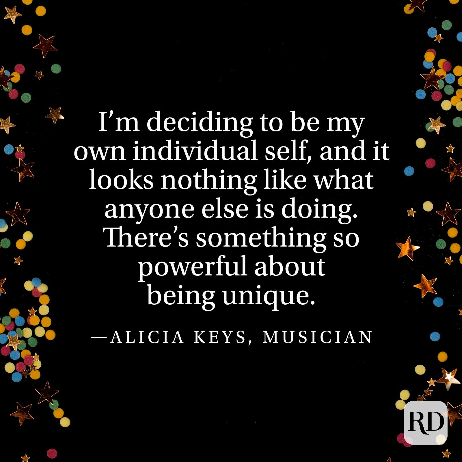 """I'm deciding to be my own individual self, and it looks nothing like what anyone else is doing. There's something so powerful about being unique."" —Alicia Keys, musician"