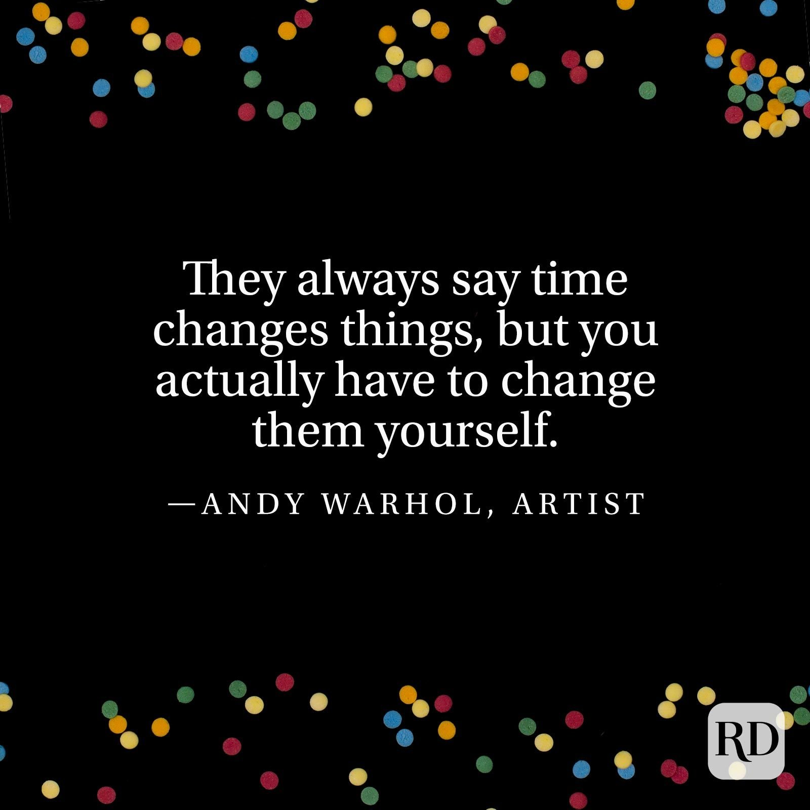 """They always say time changes things, but you actually have to change them yourself."" —Andy Warhol, artist."