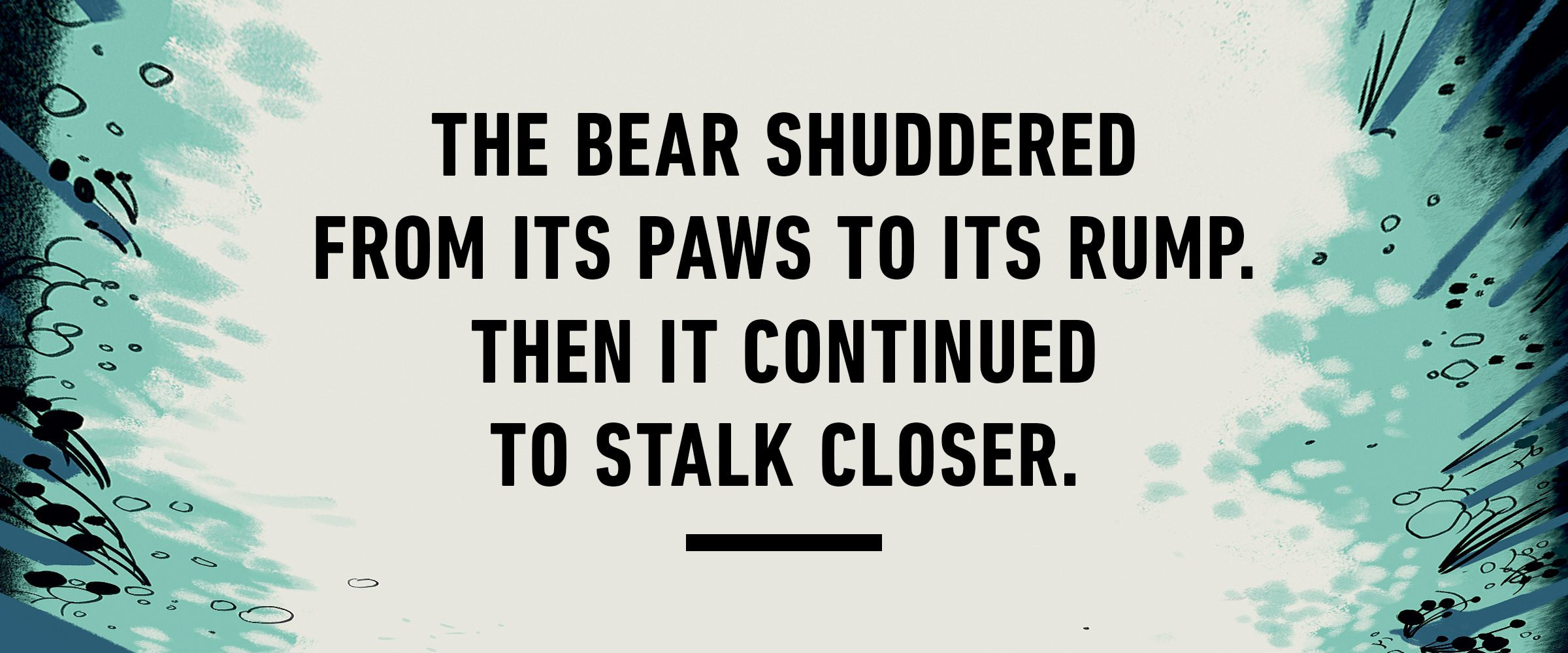 text: The bear shuddered from its paws to its rump. Then it continued to stalk closer.