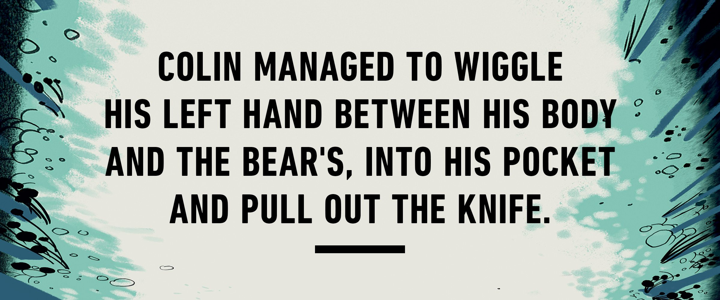 text: Colin managed to wiggle his left hand between his body and the bear's, into his pocket and pull out the knife.
