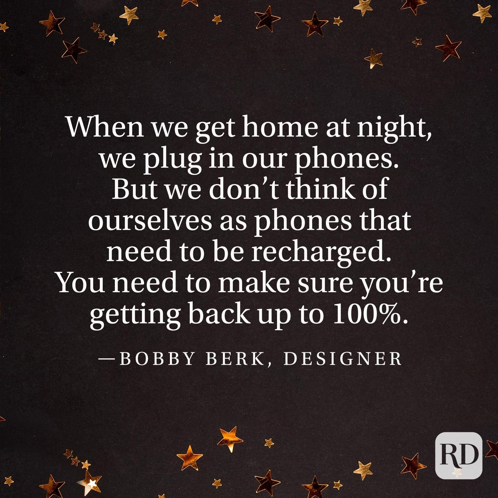 """When we get home at night, we plug in our phones. But we don't think of ourselves as phones that need to be recharged. You need to make sure you're getting back up to 100%."" —Bobby Berk, designer"