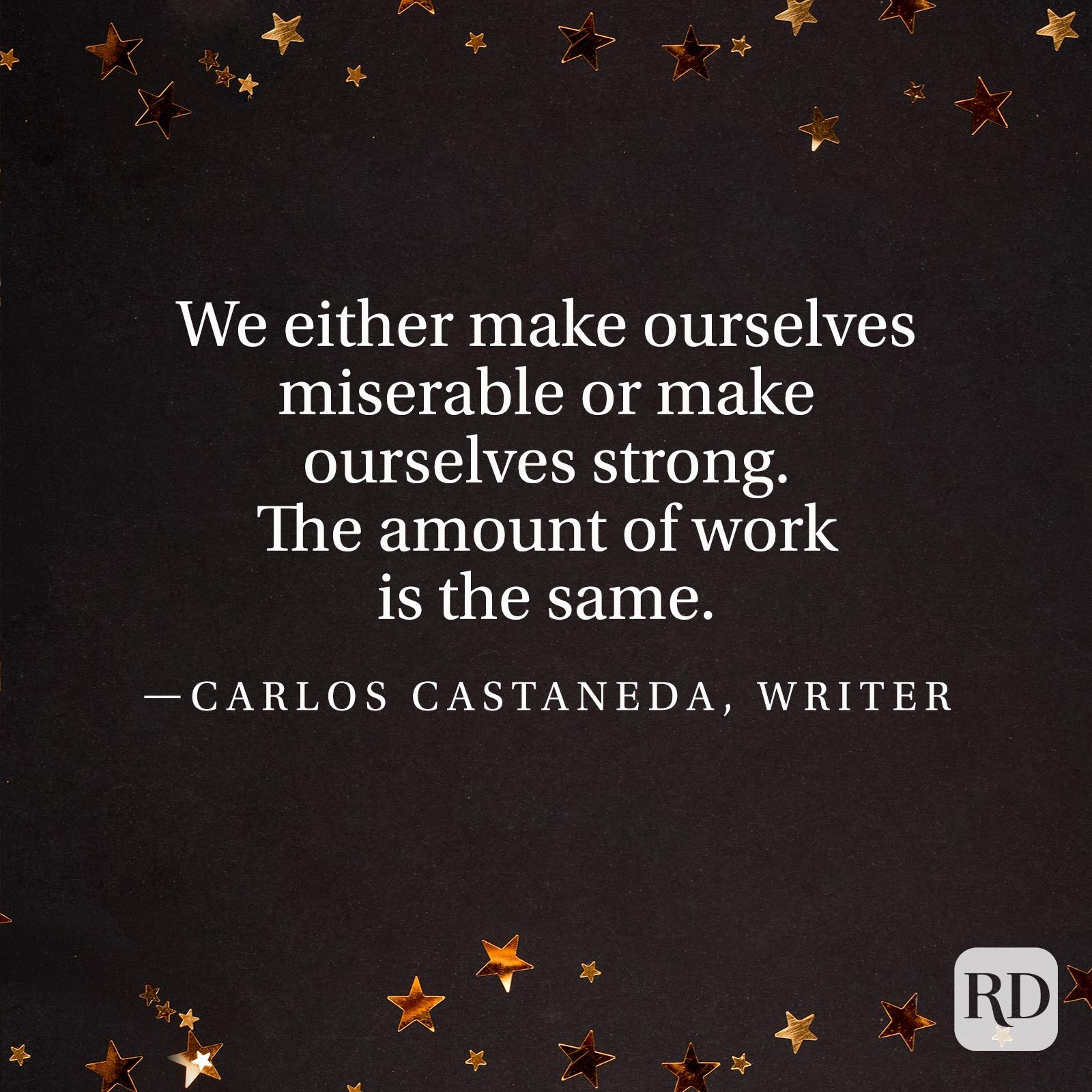 """We either make ourselves miserable or make ourselves strong. The amount of work is the same."" —Carlos Castaneda, writer"