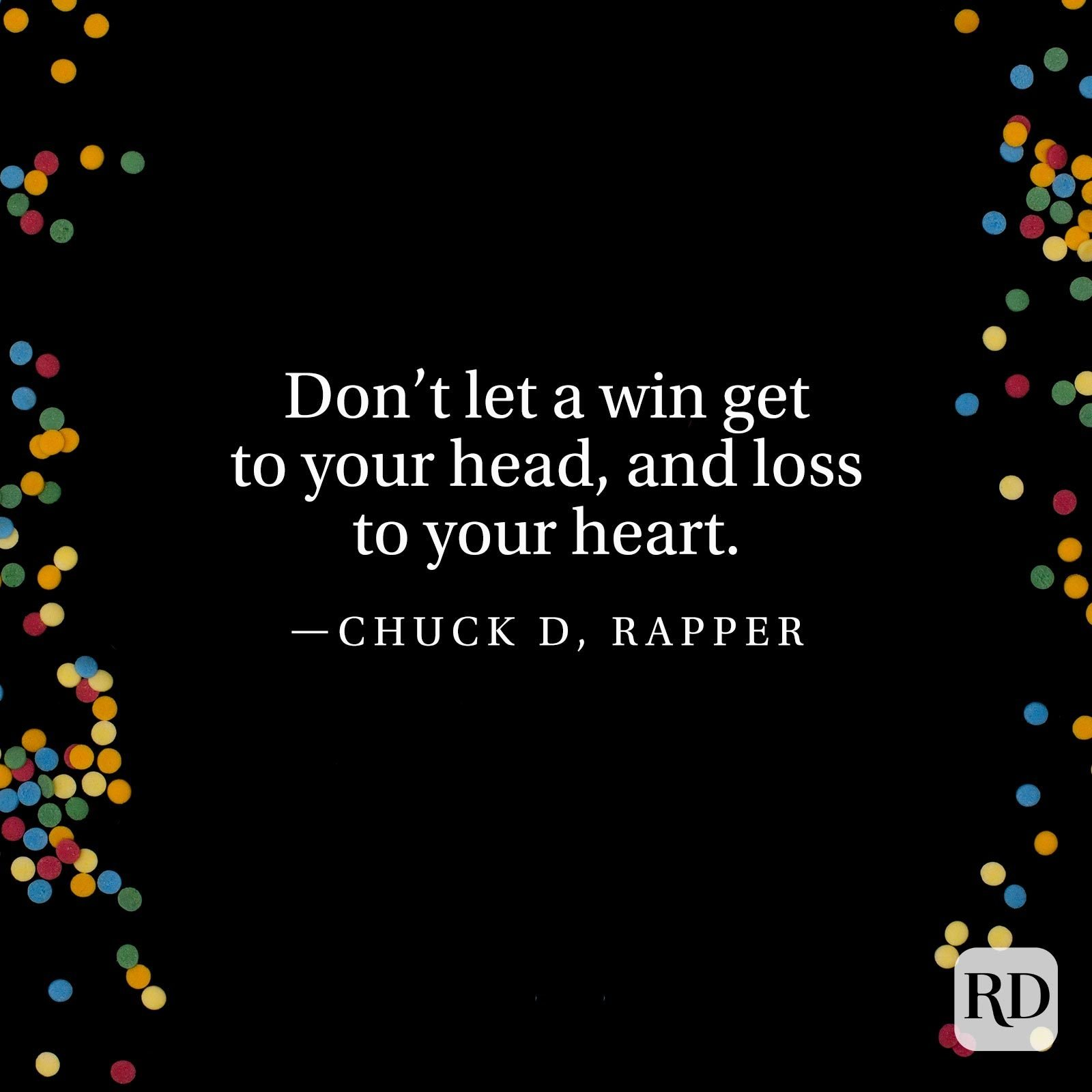 """Don't let a win get to your head, and loss to your heart."" —Chuck D, rapper"