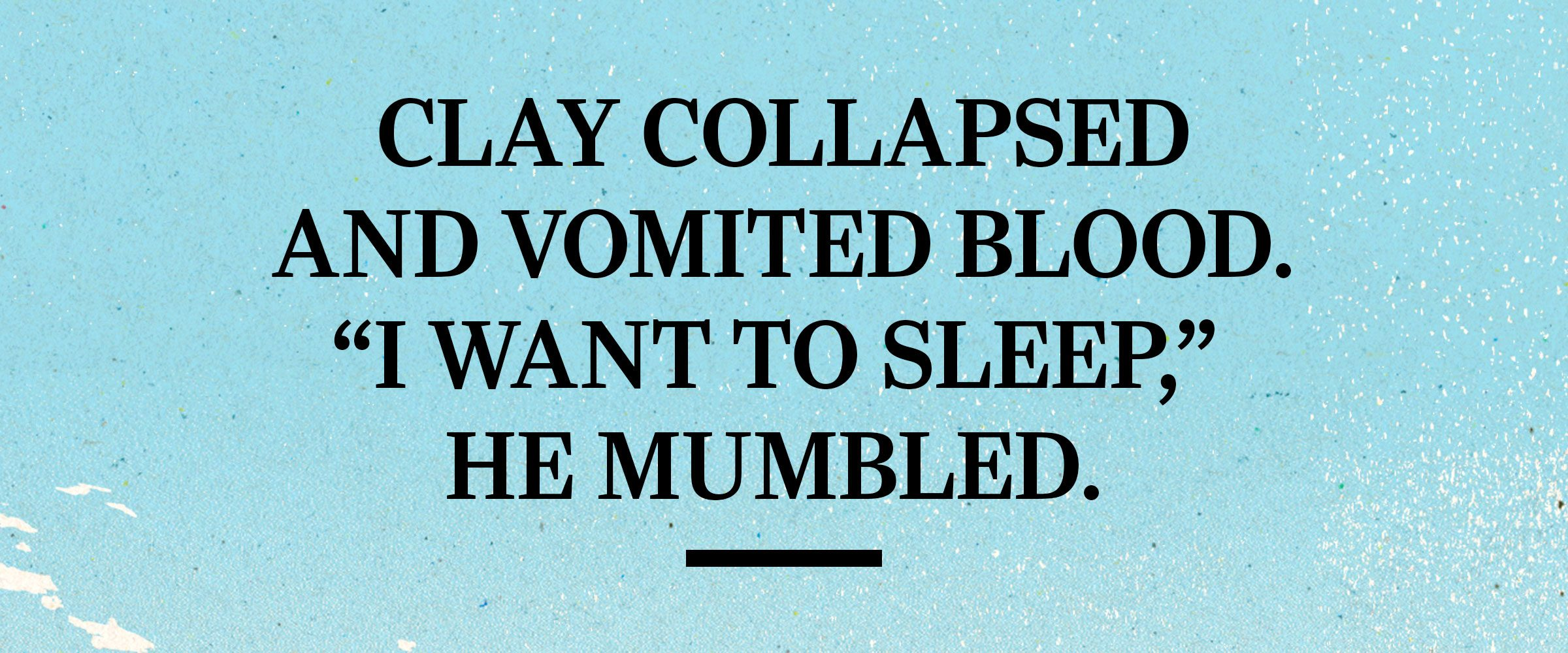 """text: Clay collapsed and vomited blood. """"I want to sleep,"""" he mumbled."""