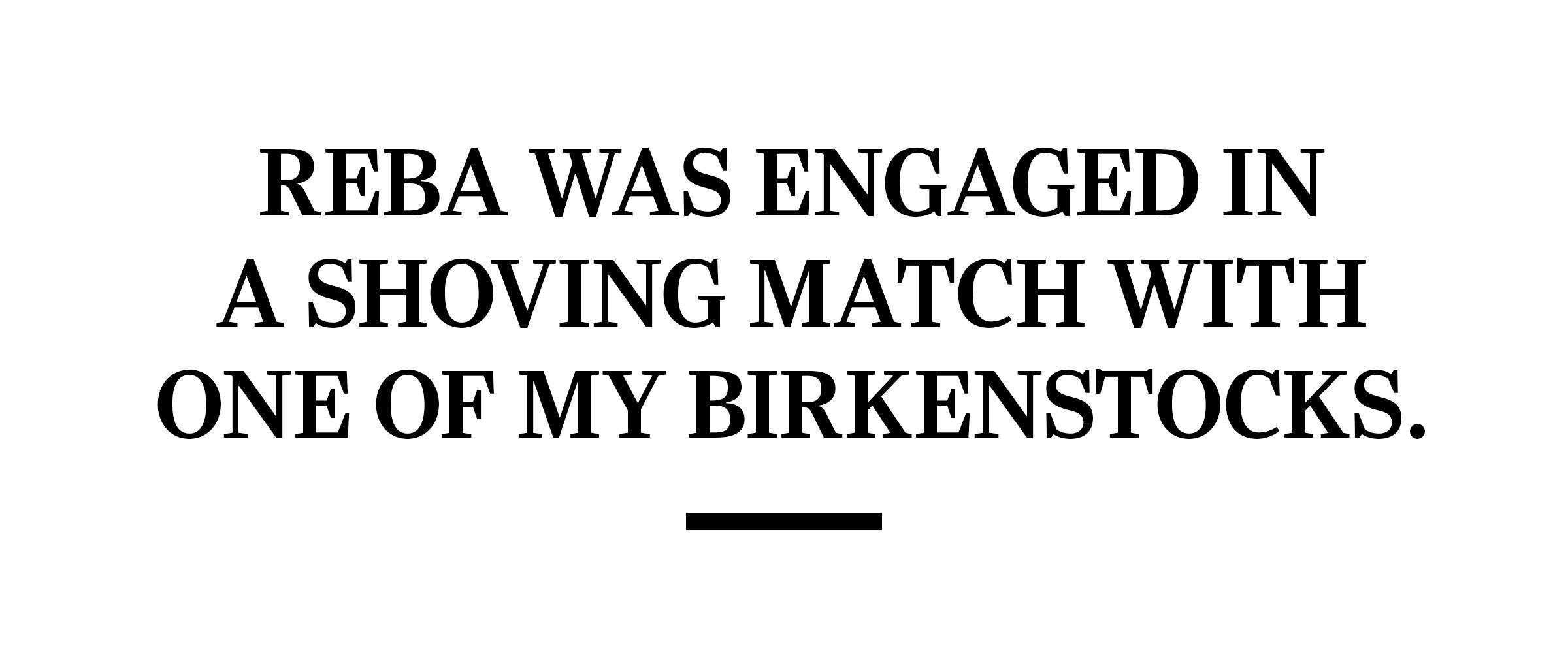text: Reba was engaged in a shoving match with one of my Birkenstocks.