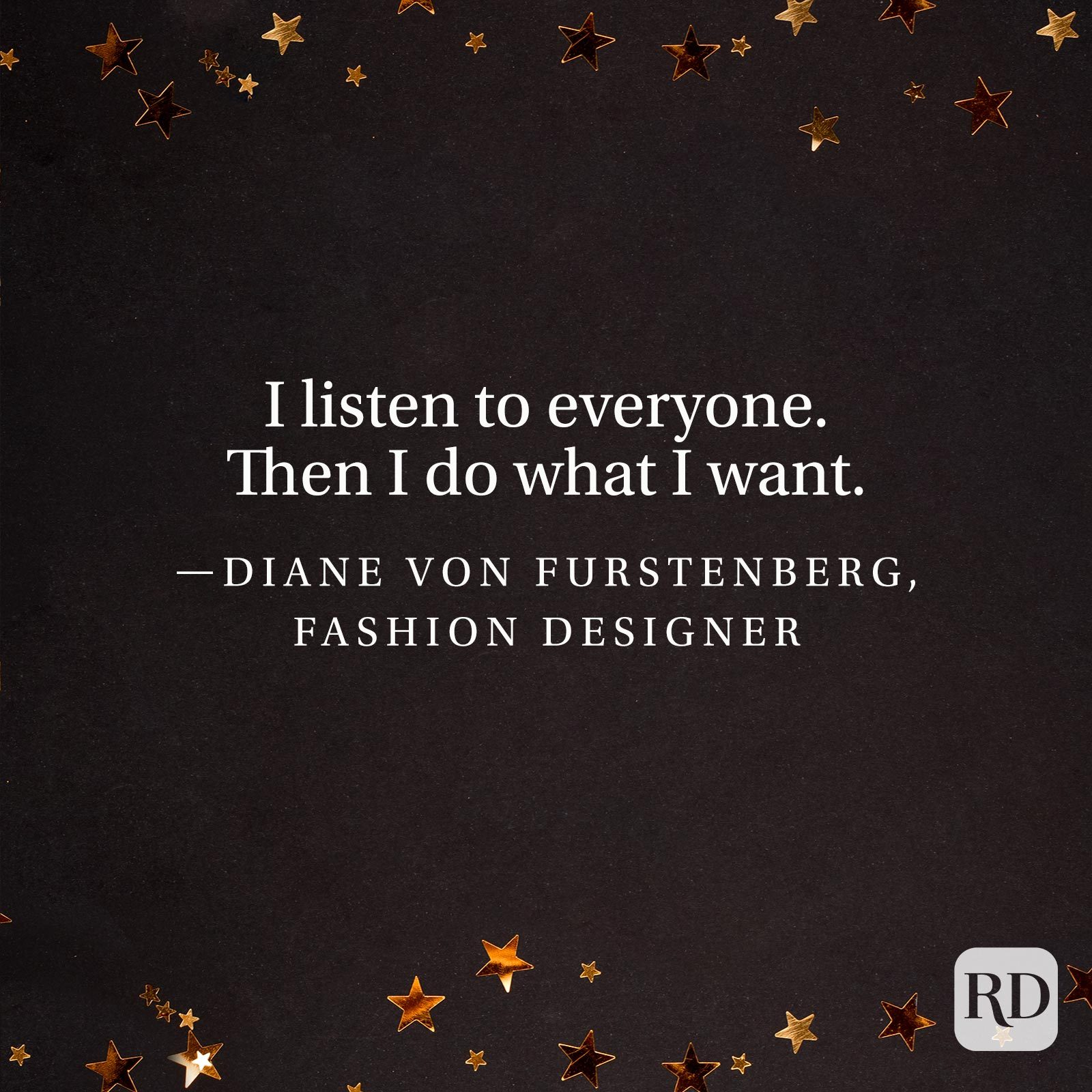 """I listen to everyone. Then I do what I want."" —Diane Von Furstenberg, fashion designer"