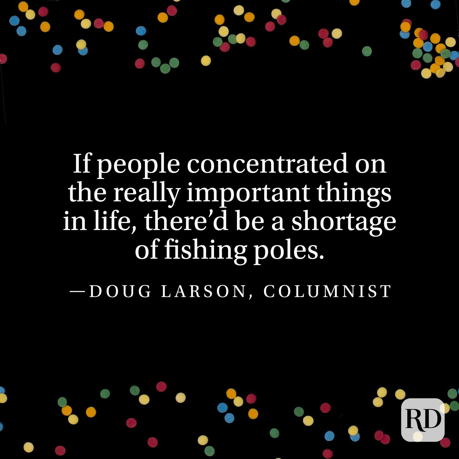 """If people concentrated on the really important things in life, there'd be a shortage of fishing poles."" —Doug Larson, columnist"