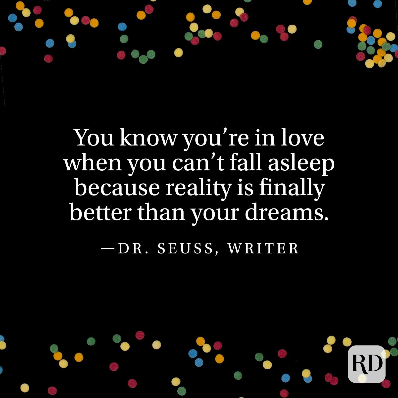 """You know you're in love when you can't fall asleep because reality is finally better than your dreams.""—Dr. Seuss, writer"