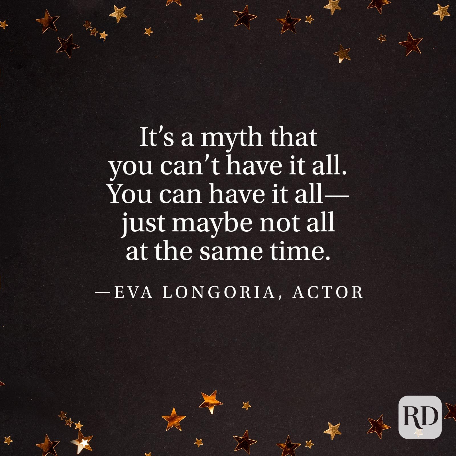 """It's a myth that you can't have it all. You can have it all—just maybe not all at the same time."" —Eva Longoria, actor"