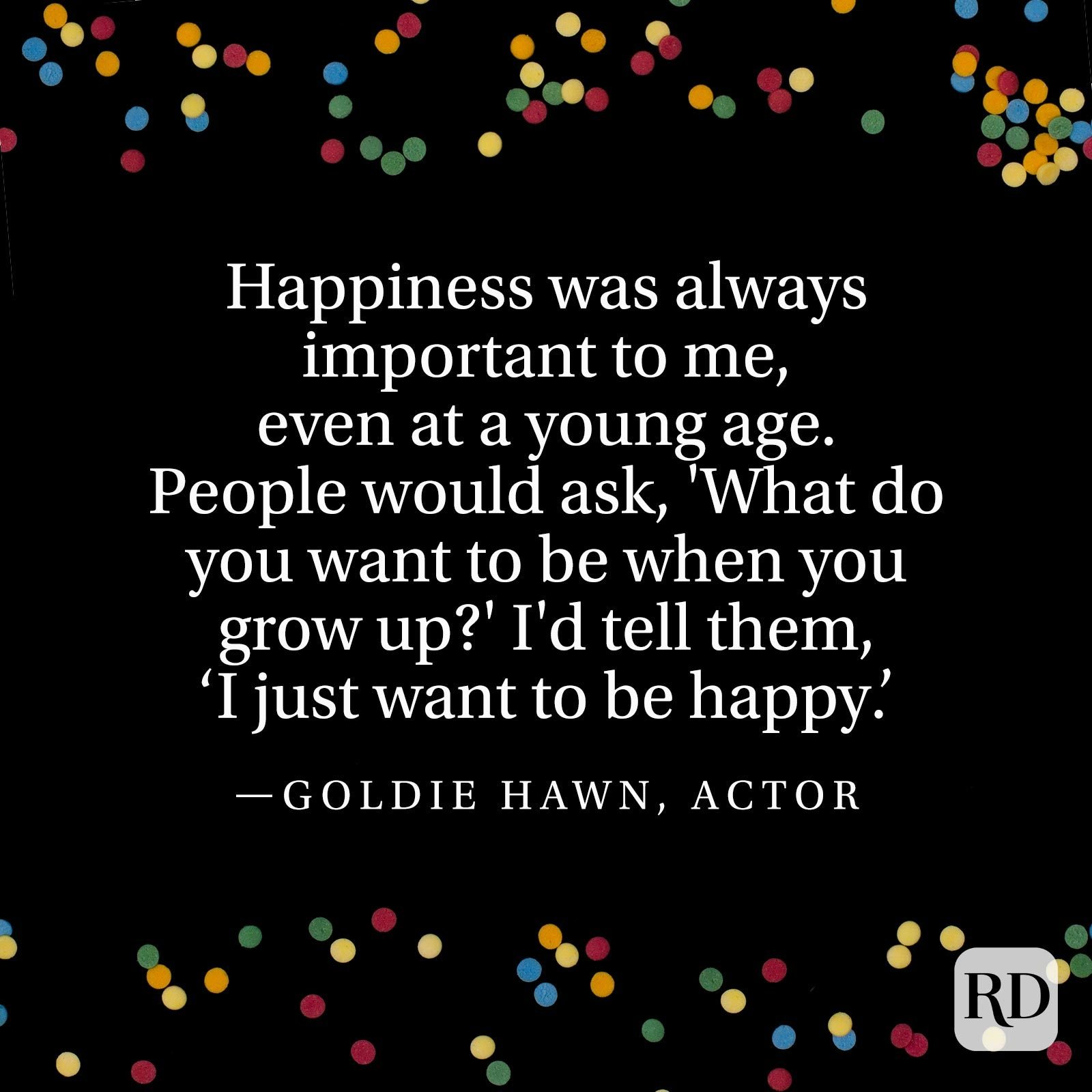 """Happiness was always important to me, even at a young age. People would ask, 'What do you want to be when you grow up?' I'd tell them, 'I just want to be happy.'"" —Goldie Hawn, actor"