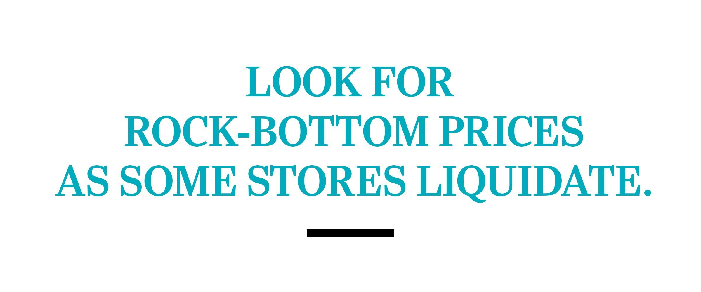 text: Look for rock-bottom prices as some stores liquidate.