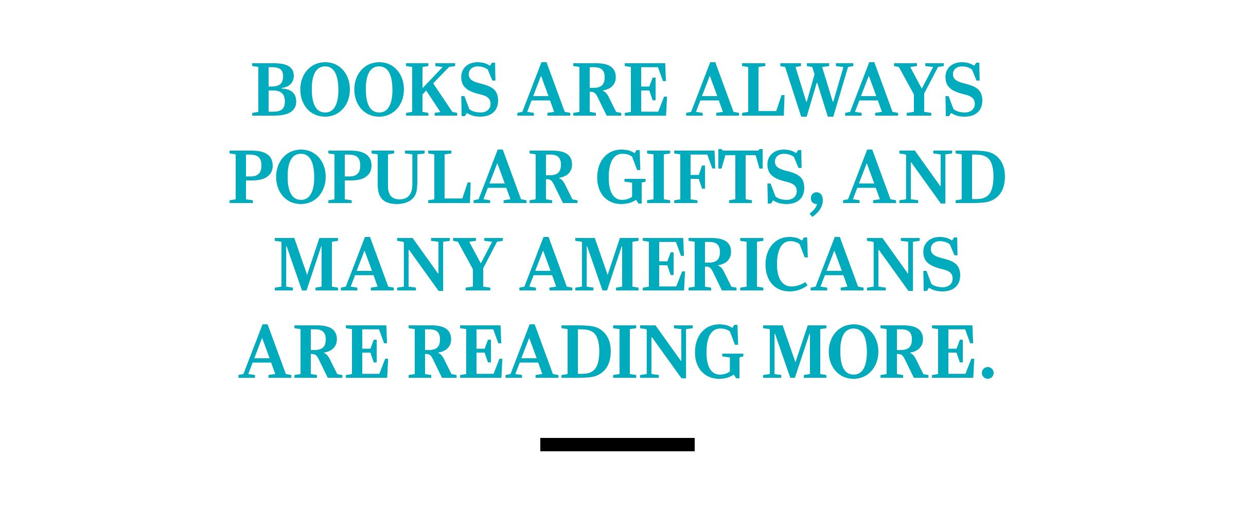 text: Books are always popular gifts, and many Americans are reading more.