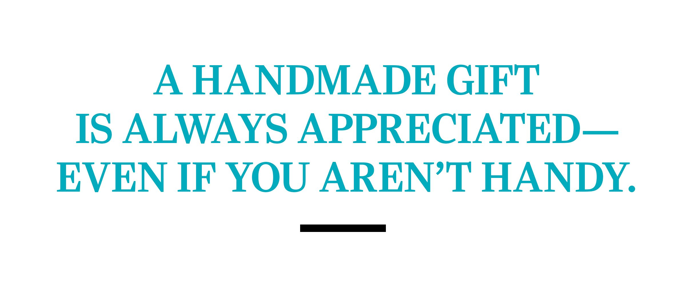 text: A handmade gift is always appreciated—even if you aren't handy.