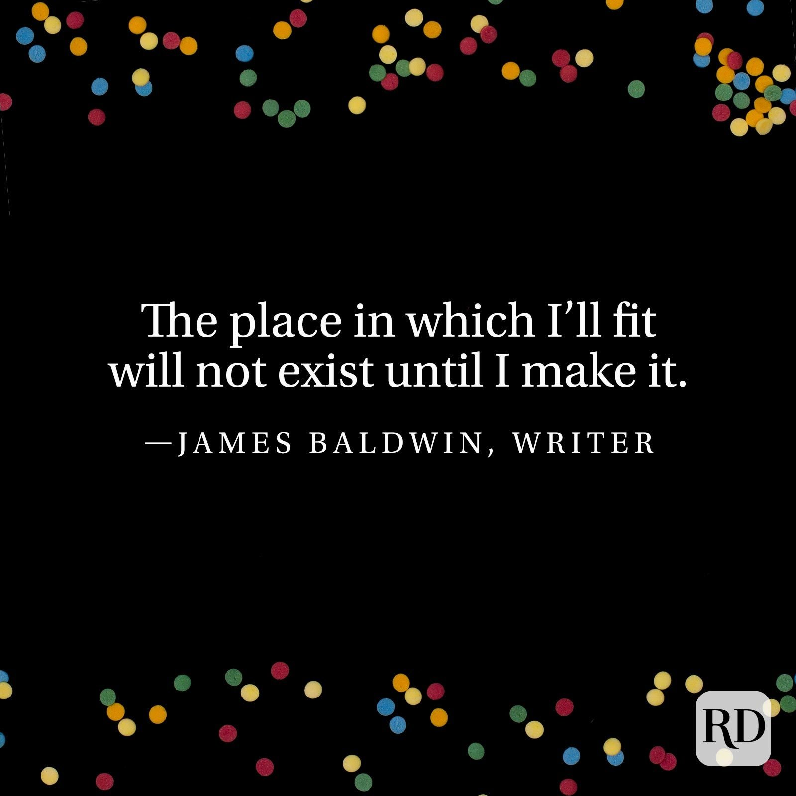 """The place in which I'll fit will not exist until I make it."" —James Baldwin, writer."