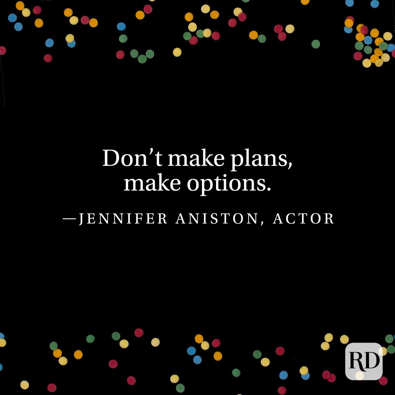 """Don't make plans, make options.""—Jennifer Aniston, actor."