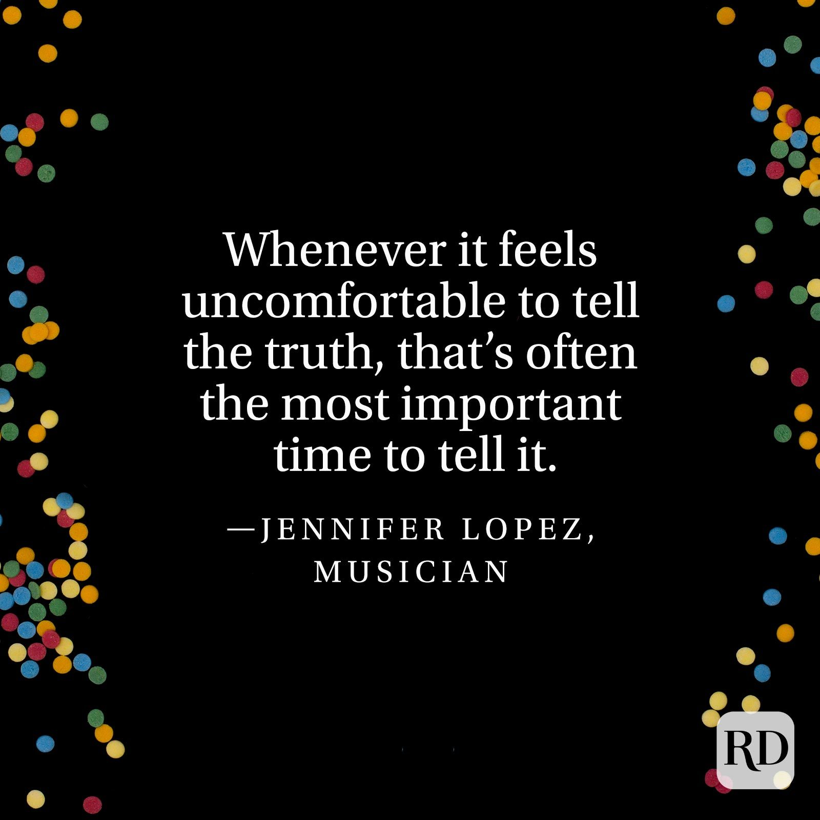"""Whenever it feels uncomfortable to tell the truth, that's often the most important time to tell it."" —Jennifer Lopez, musician."
