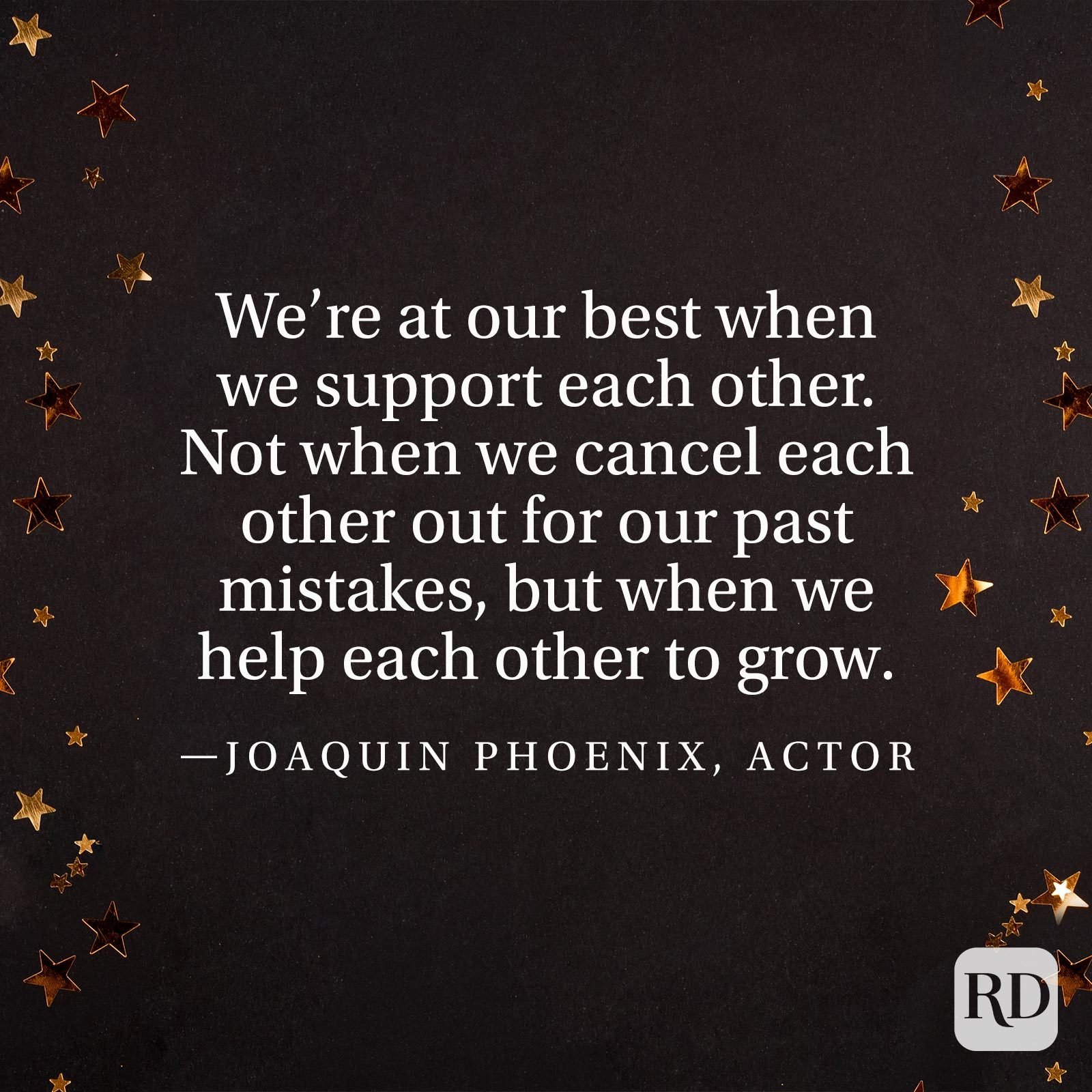"""We're at our best when we support each other. Not when we cancel each other out for our past mistakes, but when we help each other to grow."" —Joaquin Phoenix, actor"