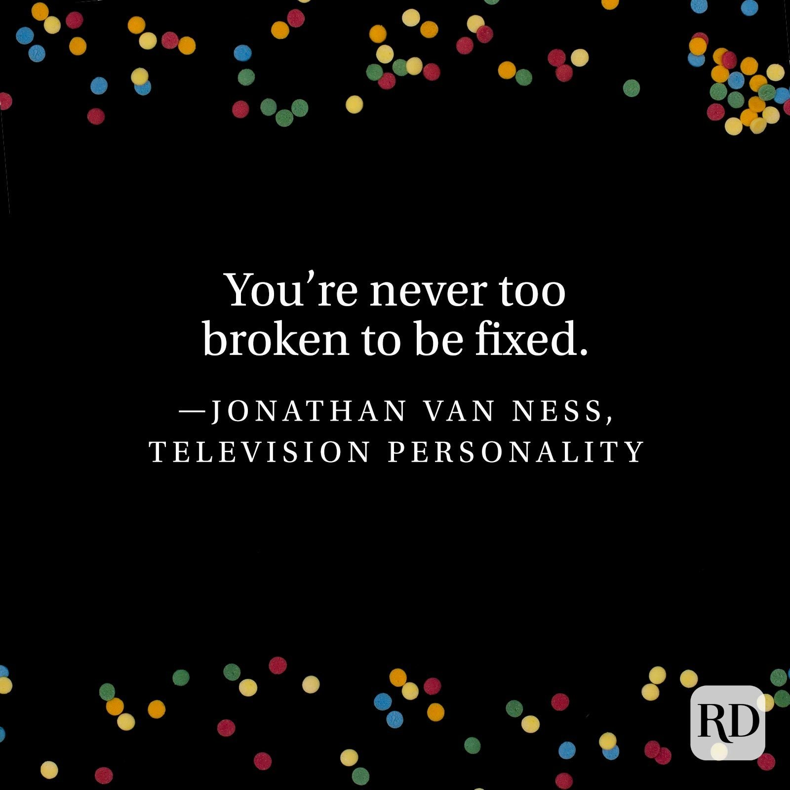 """You're never too broken to be fixed."" —Jonathan Van Ness, television personality"