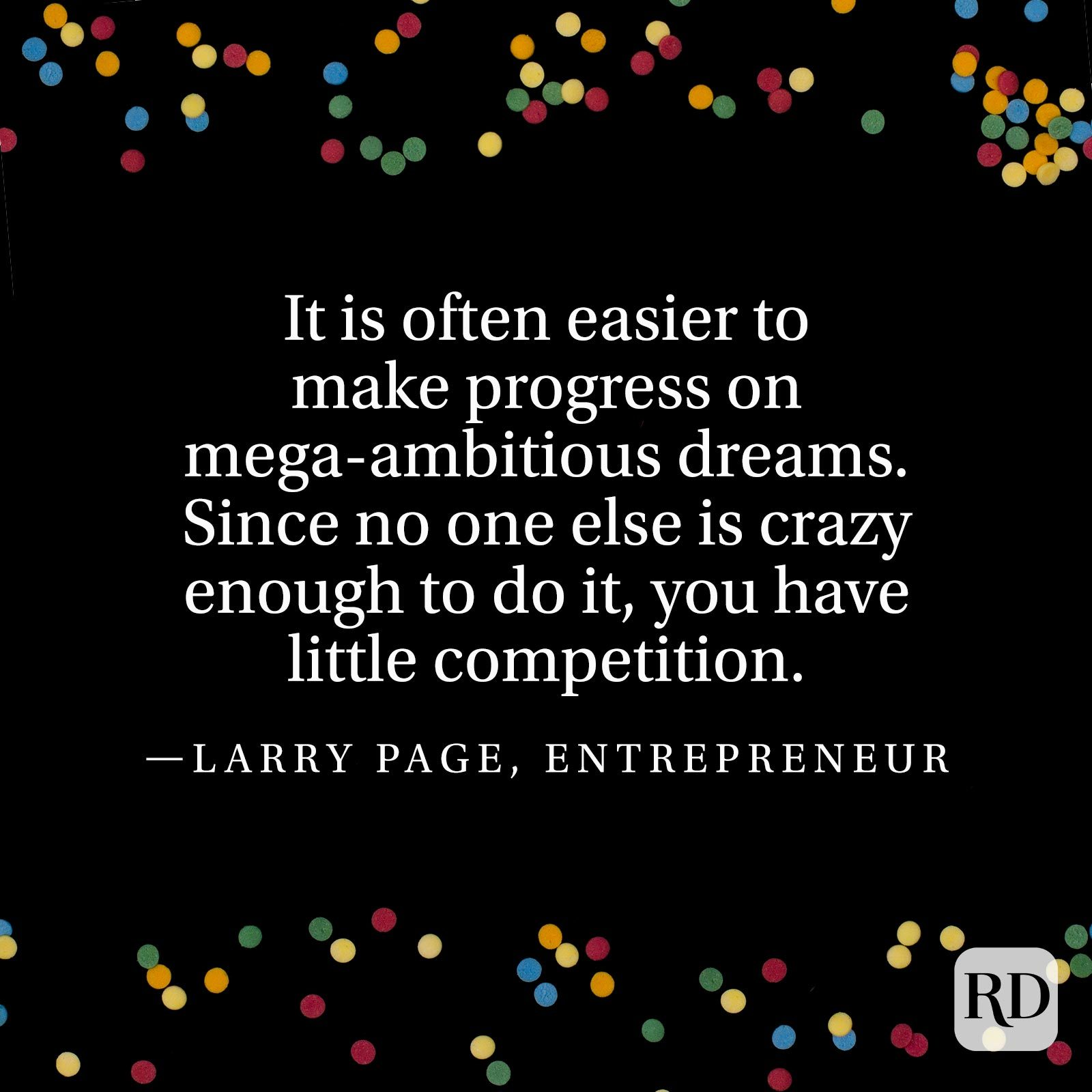 """It is often easier to make progress on mega-ambitious dreams. Since no one else is crazy enough to do it, you have little competition."" —Larry Page, entrepreneur"