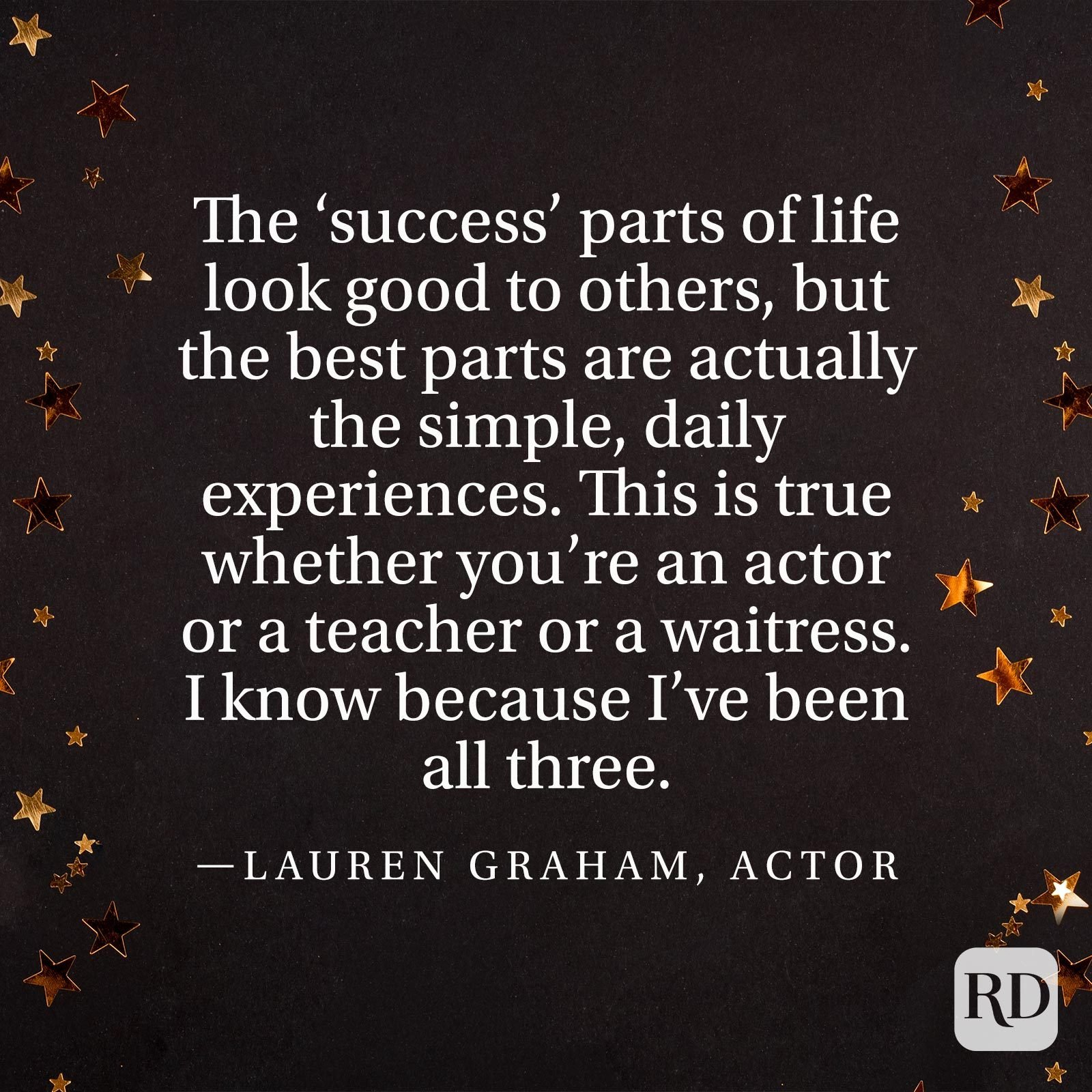 """The 'success' parts of life look good to others, but the best parts are actually the simple, daily experiences. This is true whether you're an actor or a teacher or a waitress. I know because I've been all three."" —Lauren Graham, actor"