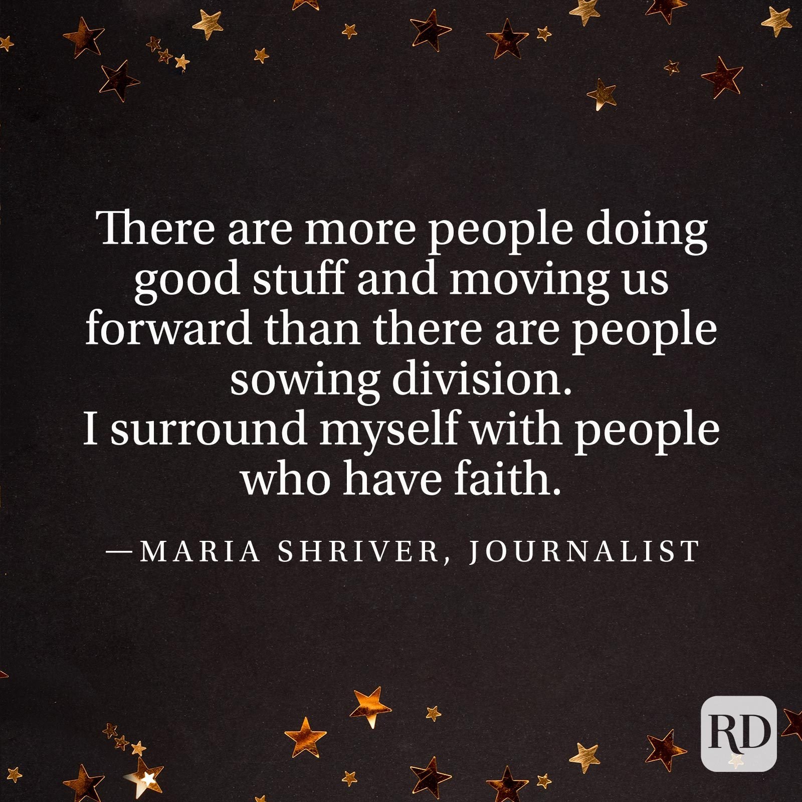 """There are more people doing good stuff and moving us forward than there are people sowing division. I surround myself with people who have faith."" —Maria Shriver, journalist"