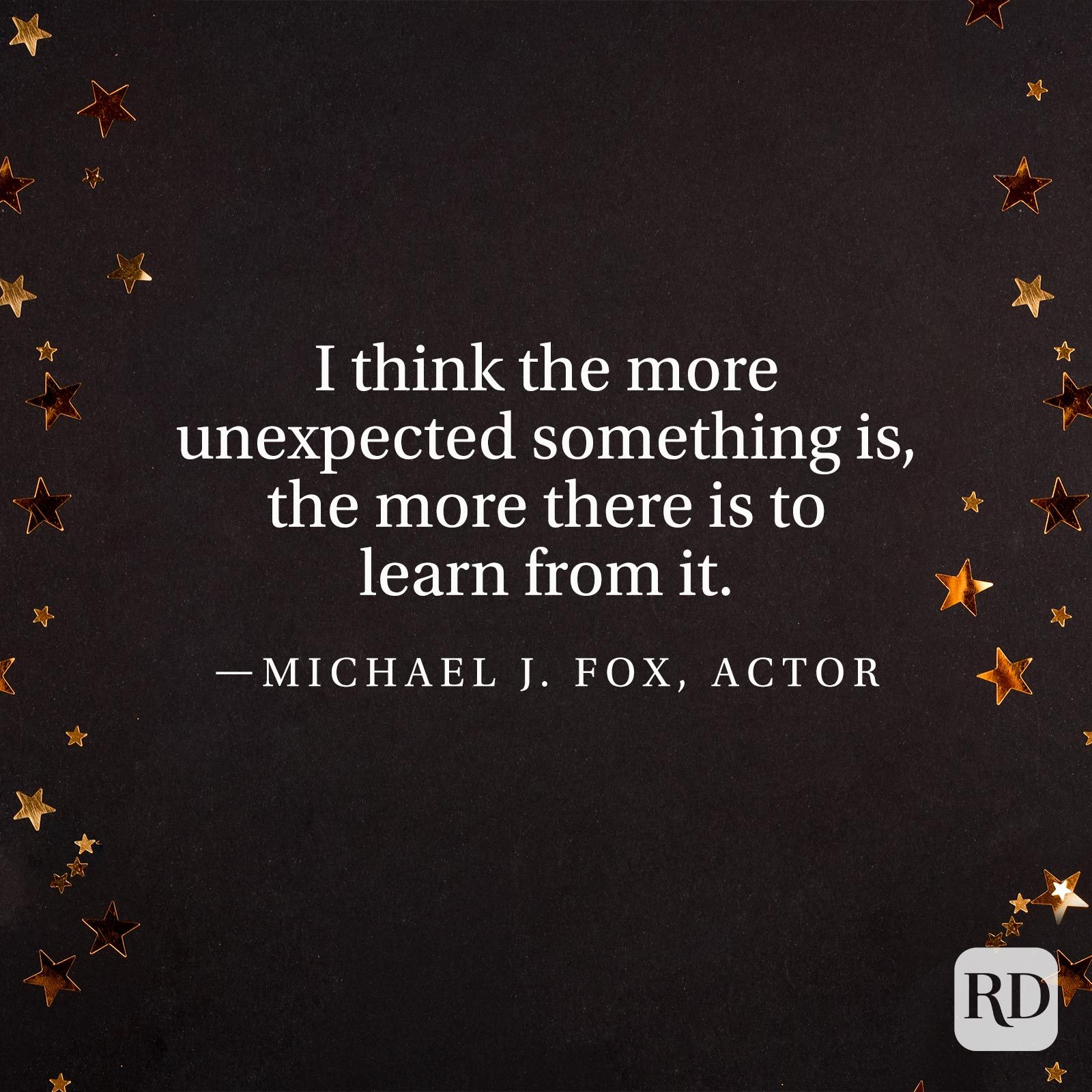 """I think the more unexpected something is, the more there is to learn from it."" —Michael J. Fox, actor"