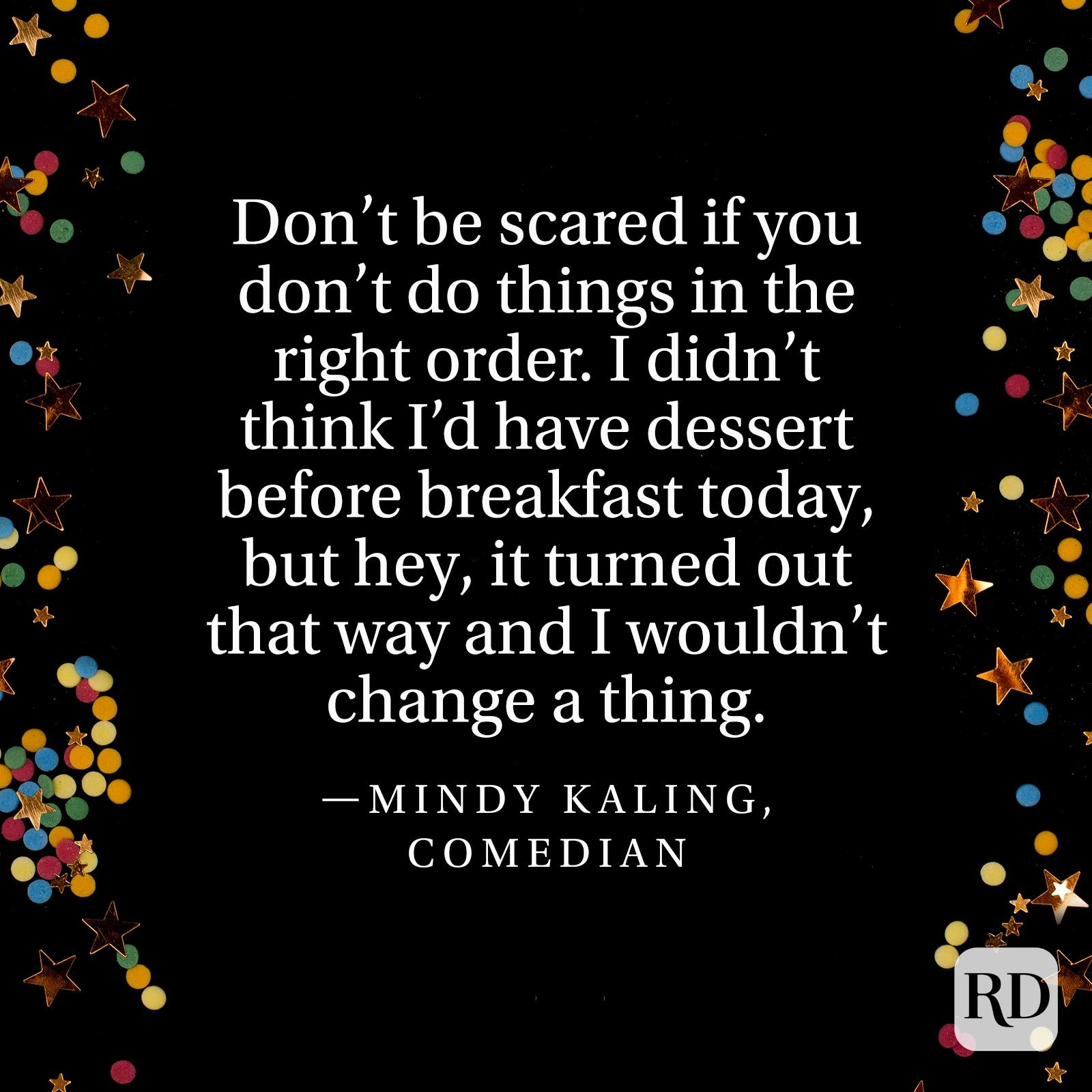 """Don't be scared if you don't do things in the right order. I didn't think I'd have dessert before breakfast today, but hey, it turned out that way and I wouldn't change a thing."" —Mindy Kaling, comedian"