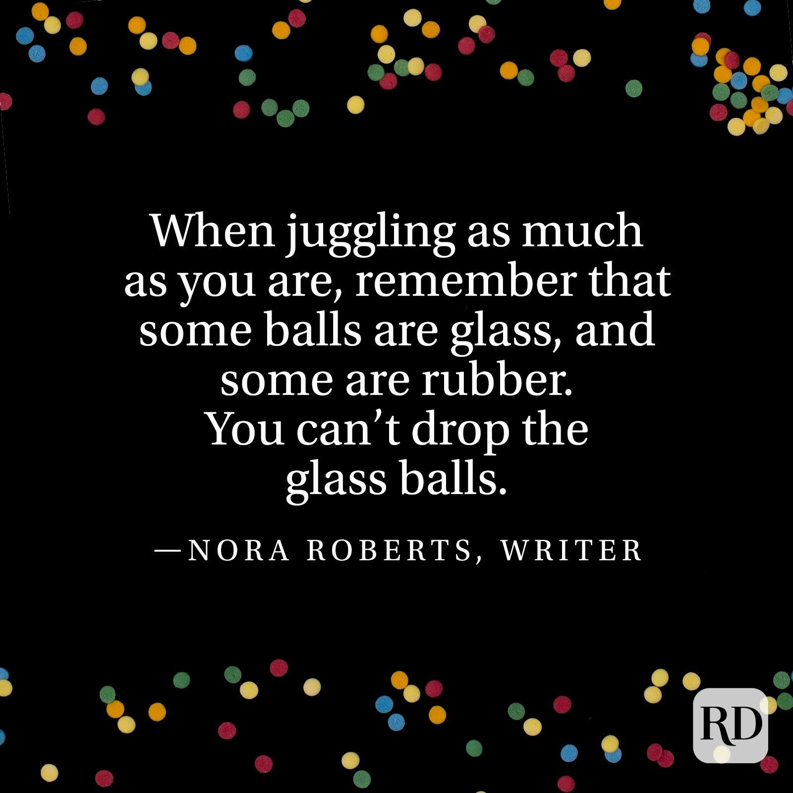 """When juggling as much as you are, remember that some balls are glass, and some are rubber. You can't drop the glass balls."" —Nora Roberts, writer"