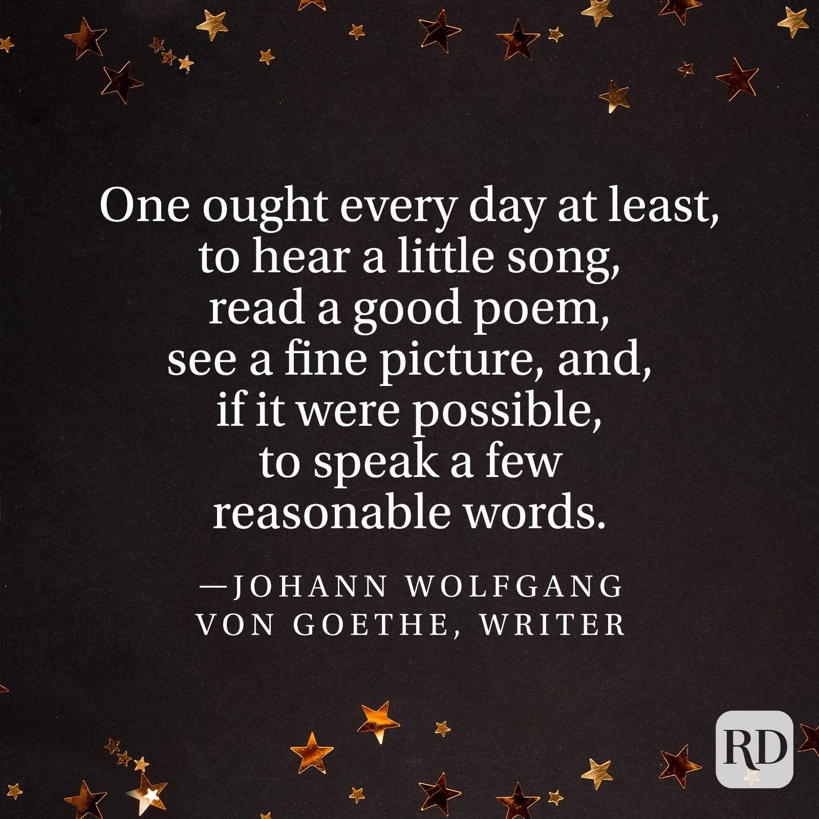 """One ought every day at least, to hear a little song, read a good poem, see a fine picture, and, if it were possible, to speak a few reasonable words."" —Johann Wolfgang von Goethe, writer"