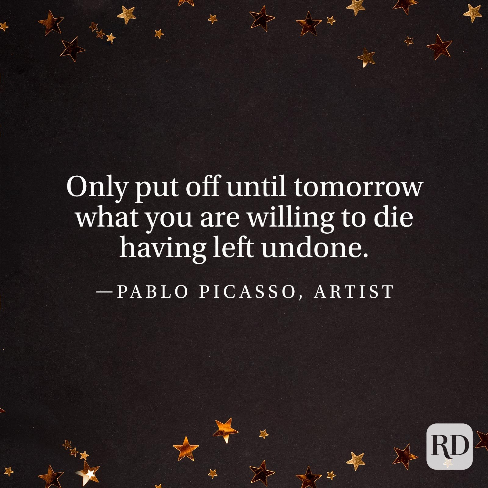 """Only put off until tomorrow what you are willing to die having left undone."" —Pablo Picasso, artist."